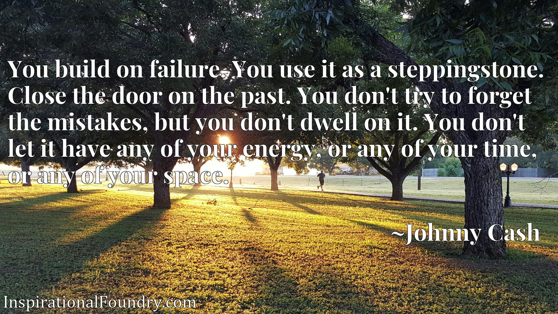 You build on failure. You use it as a steppingstone. Close the door on the past. You don't try to forget the mistakes, but you don't dwell on it. You don't let it have any of your energy, or any of your time, or any of your space.