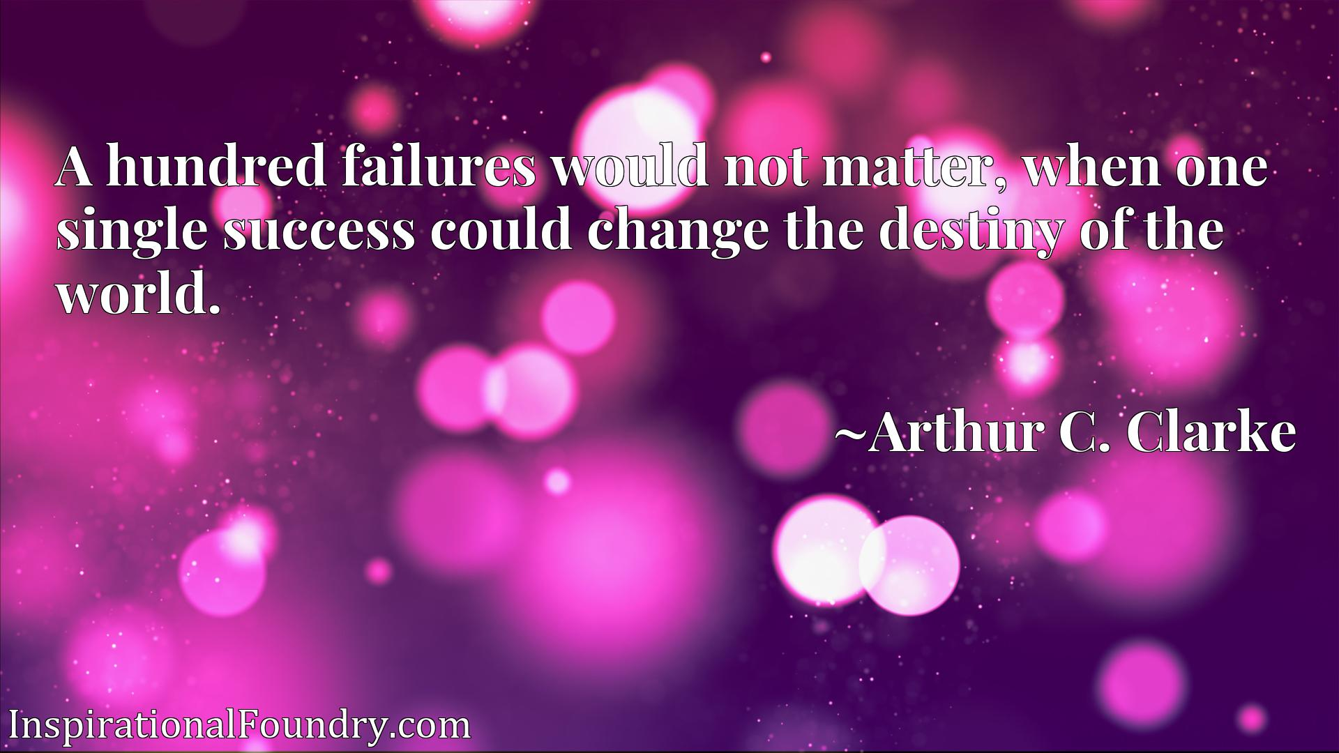 A hundred failures would not matter, when one single success could change the destiny of the world.