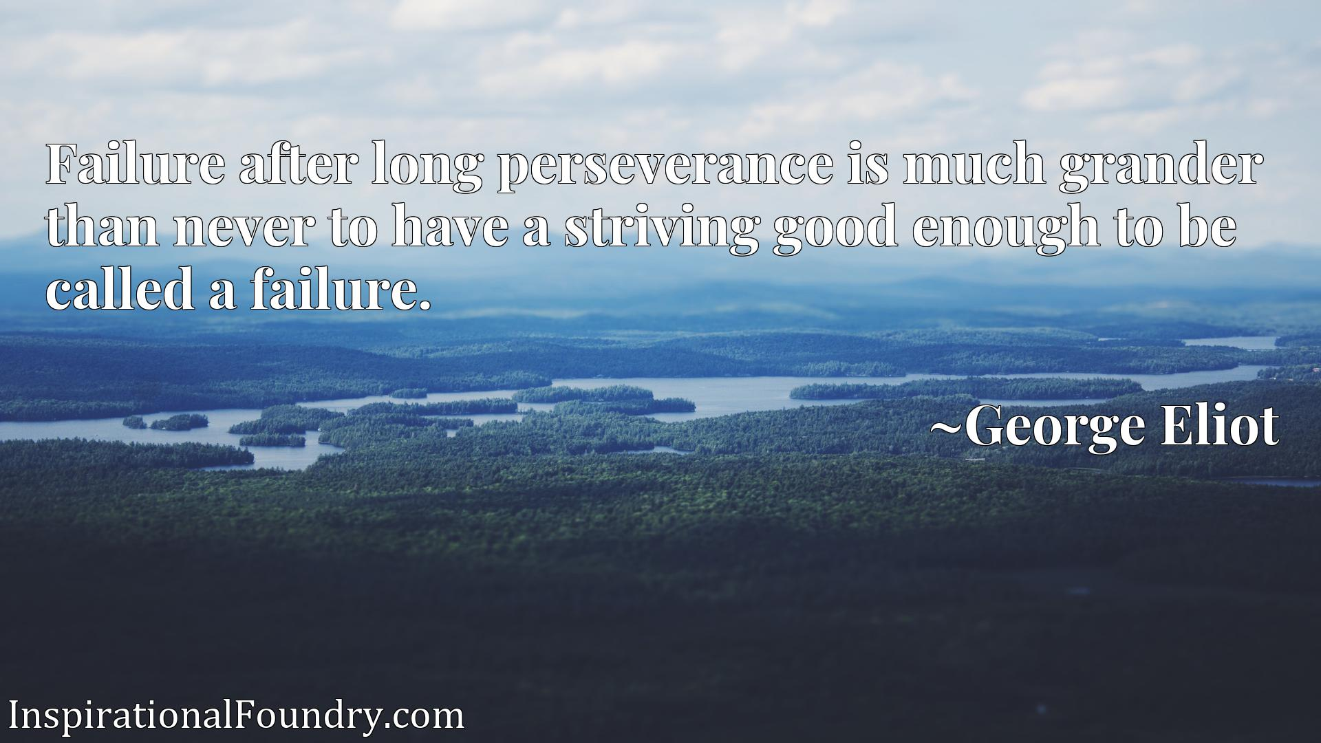 Failure after long perseverance is much grander than never to have a striving good enough to be called a failure.