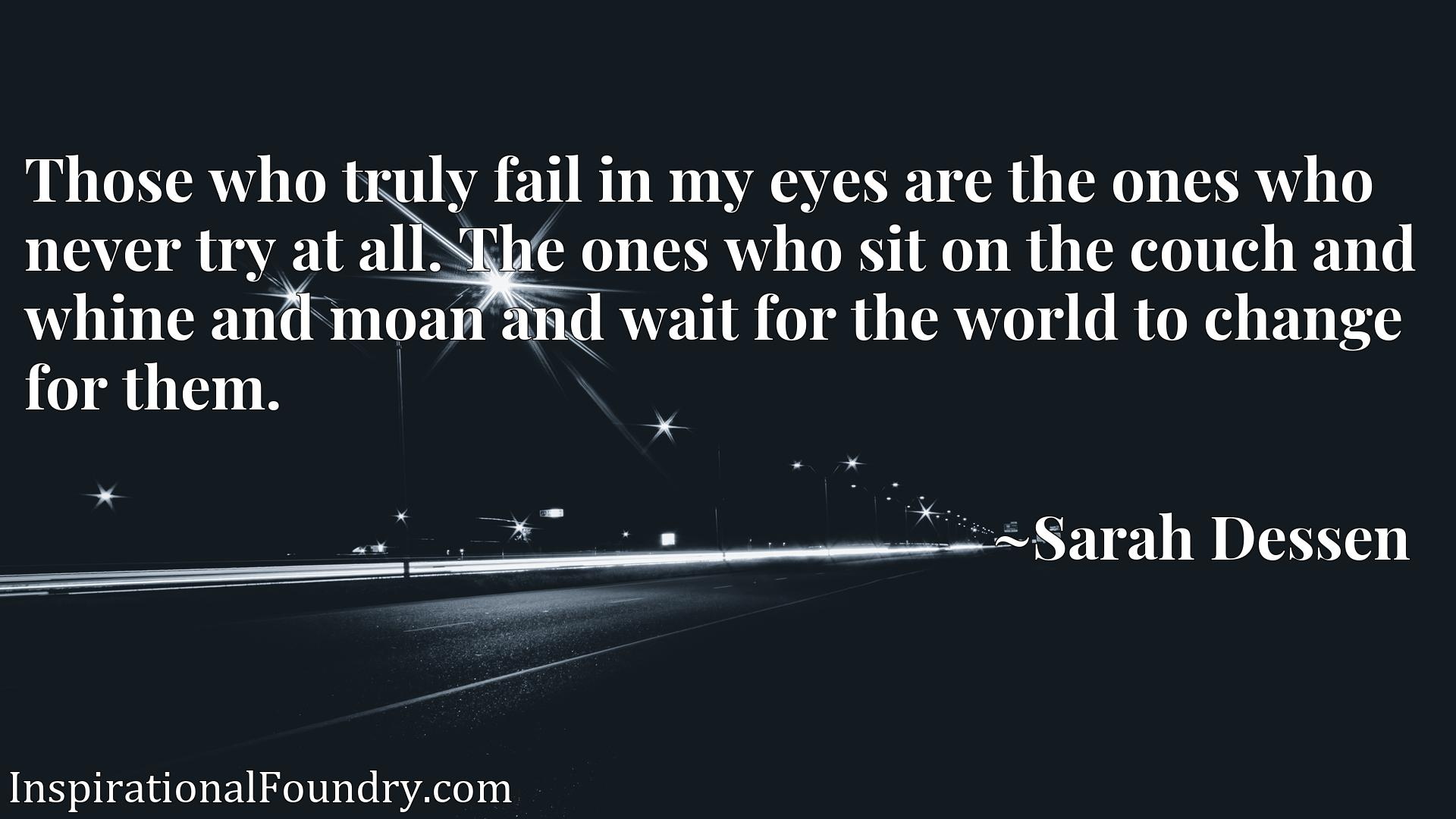 Those who truly fail in my eyes are the ones who never try at all. The ones who sit on the couch and whine and moan and wait for the world to change for them.