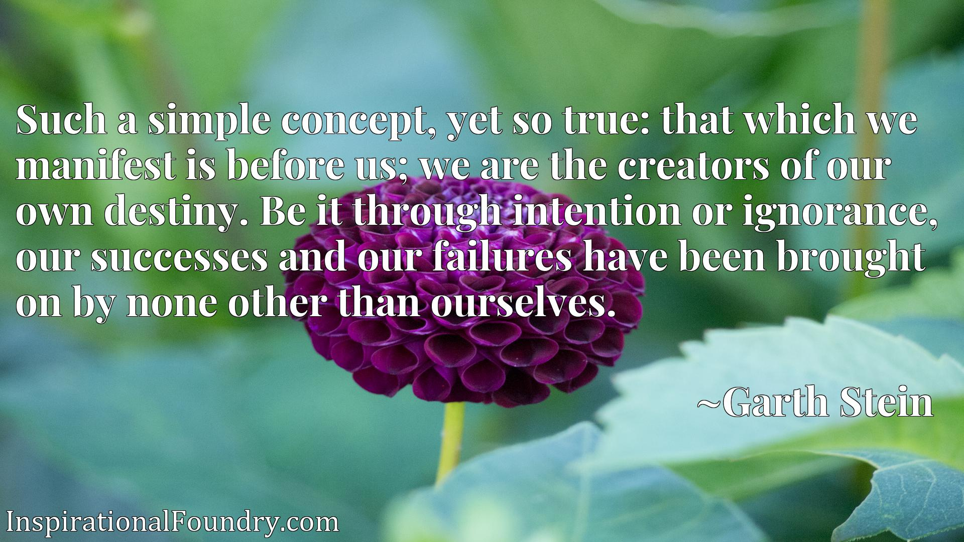 Such a simple concept, yet so true: that which we manifest is before us; we are the creators of our own destiny. Be it through intention or ignorance, our successes and our failures have been brought on by none other than ourselves.