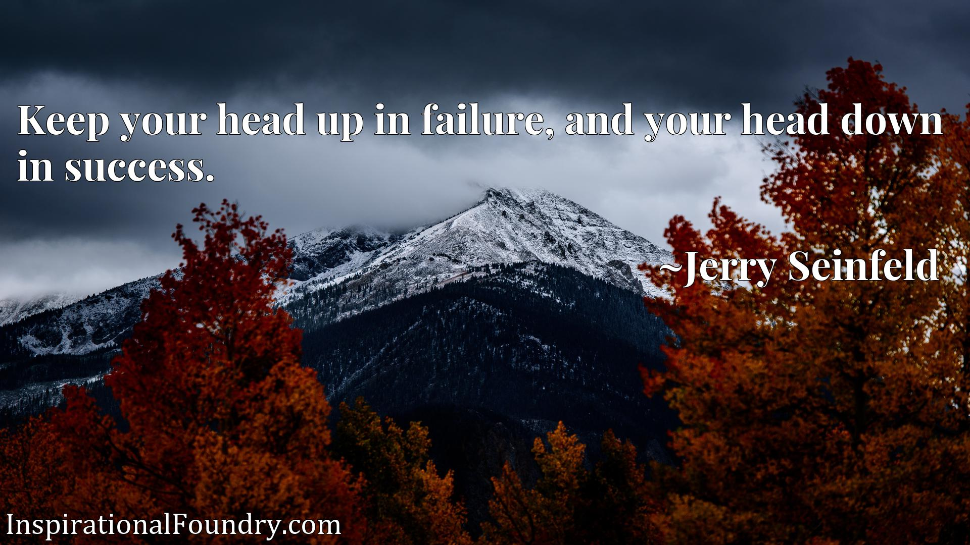 Keep your head up in failure, and your head down in success.