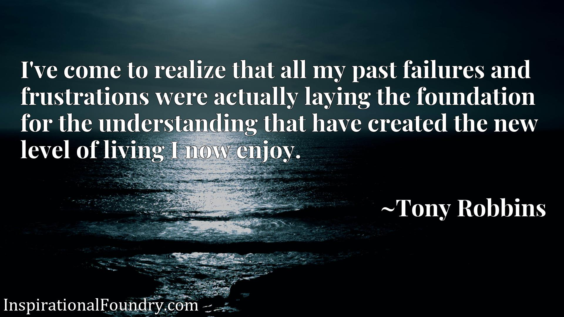 I've come to realize that all my past failures and frustrations were actually laying the foundation for the understanding that have created the new level of living I now enjoy.