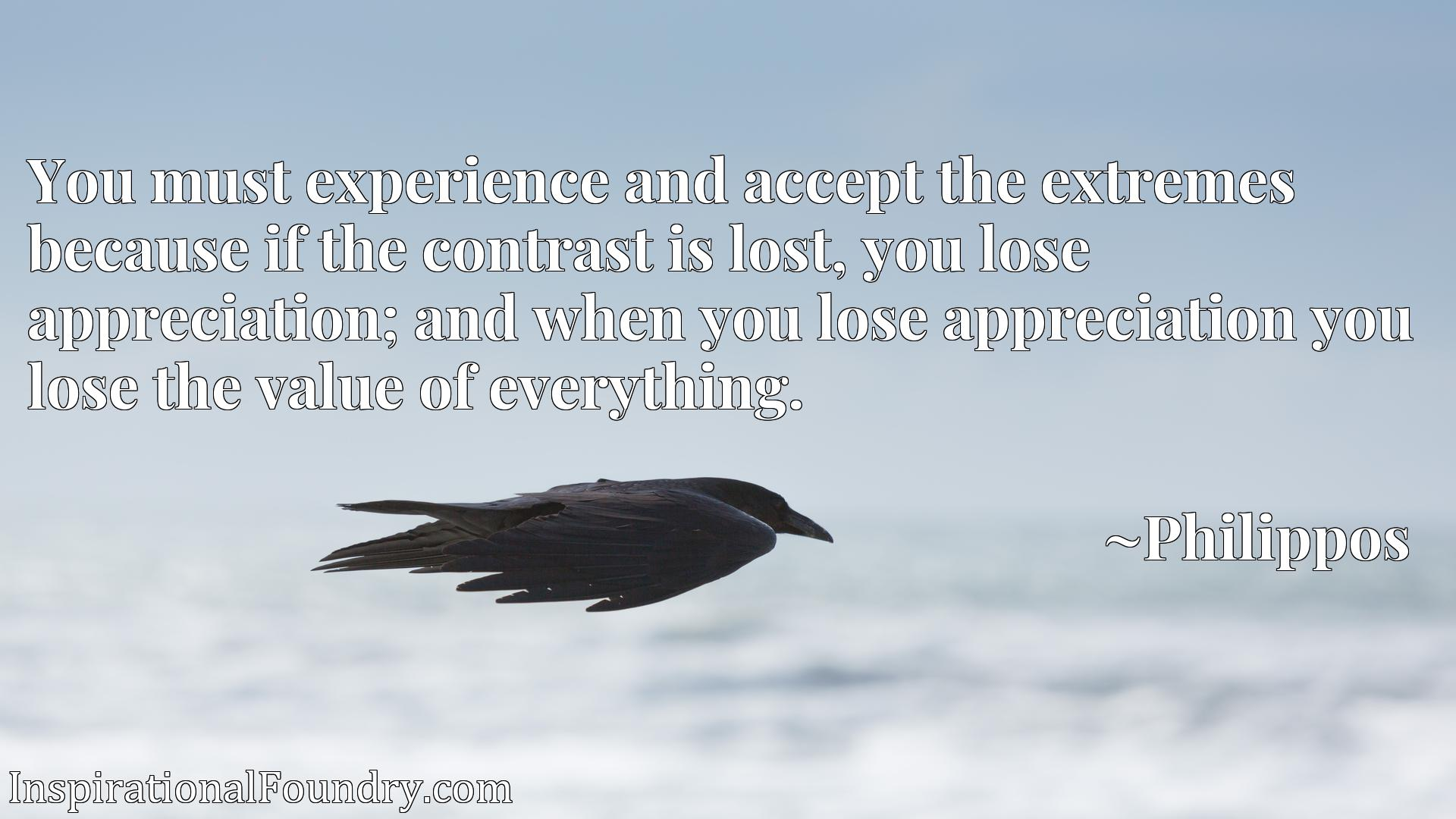 You must experience and accept the extremes because if the contrast is lost, you lose appreciation; and when you lose appreciation you lose the value of everything.