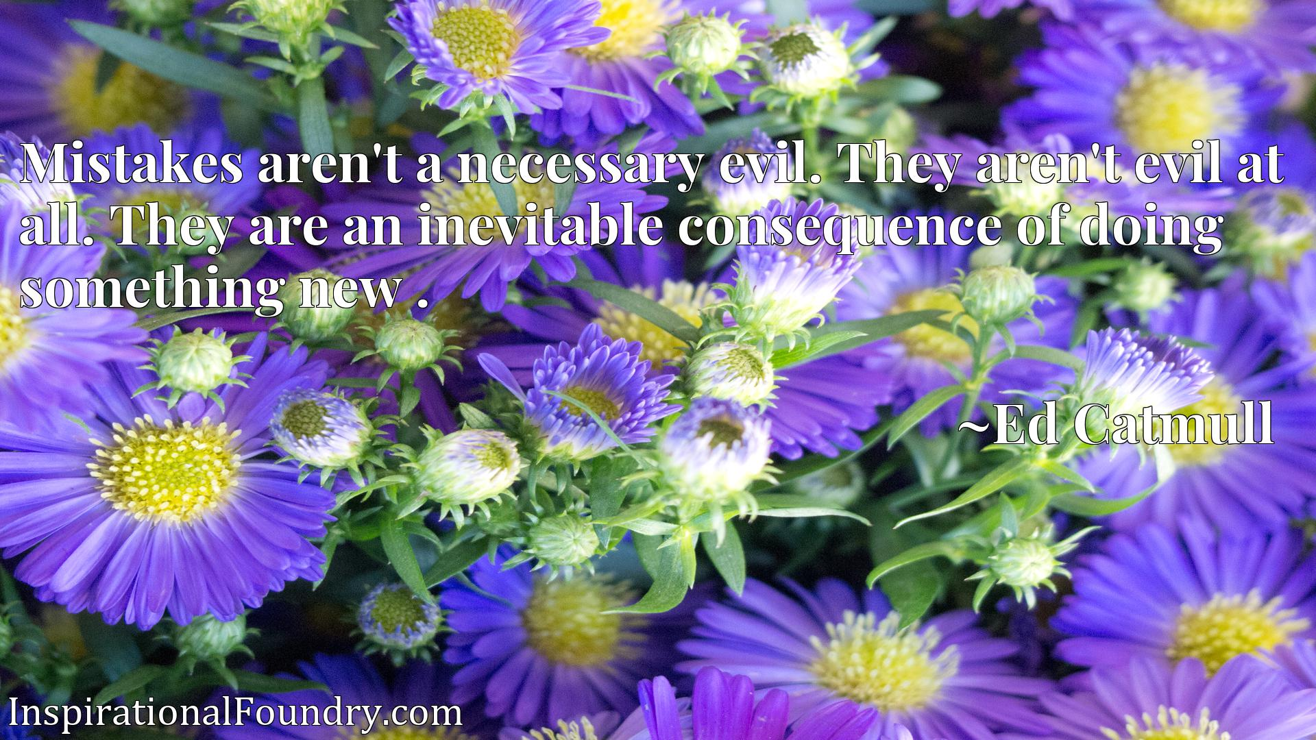 Mistakes aren't a necessary evil. They aren't evil at all. They are an inevitable consequence of doing something new .