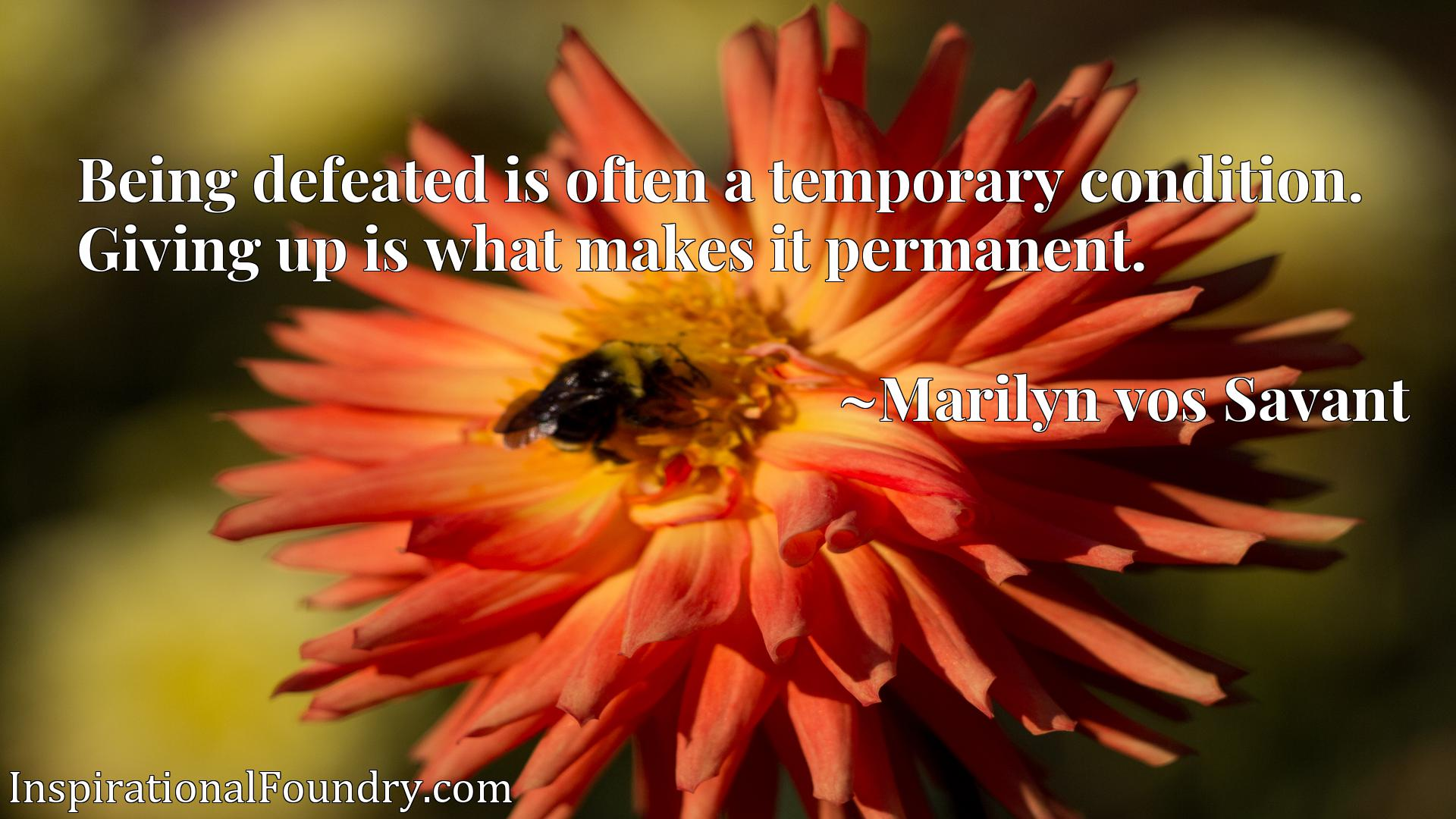Being defeated is often a temporary condition. Giving up is what makes it permanent.