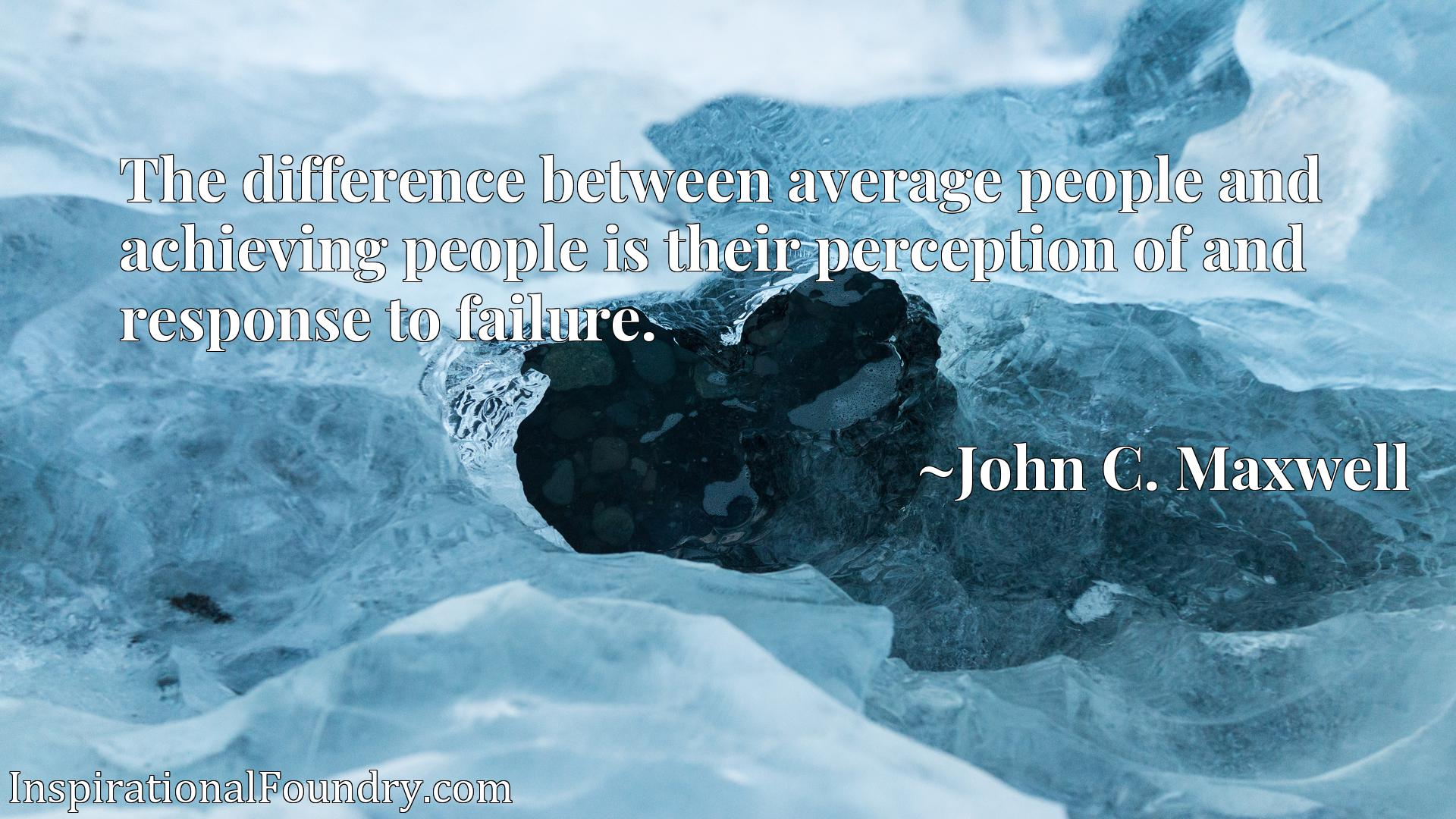 The difference between average people and achieving people is their perception of and response to failure.