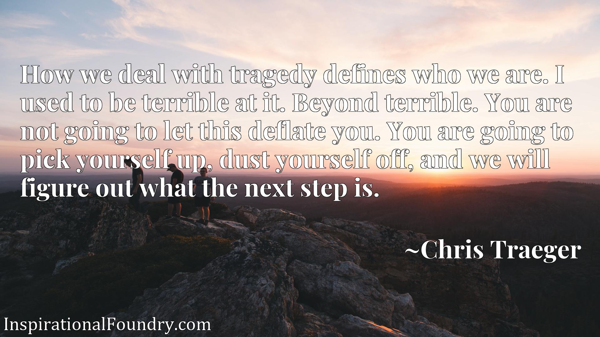 How we deal with tragedy defines who we are. I used to be terrible at it. Beyond terrible. You are not going to let this deflate you. You are going to pick yourself up, dust yourself off, and we will figure out what the next step is.