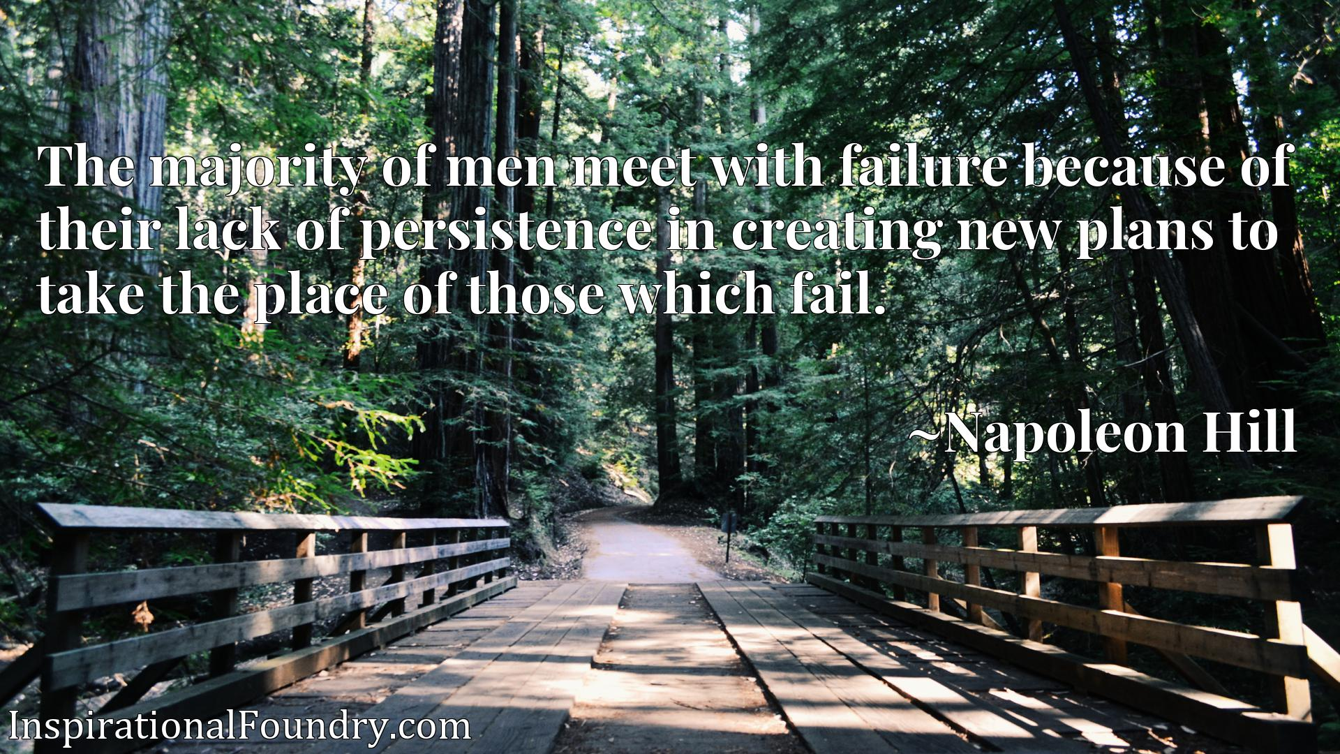 The majority of men meet with failure because of their lack of persistence in creating new plans to take the place of those which fail.