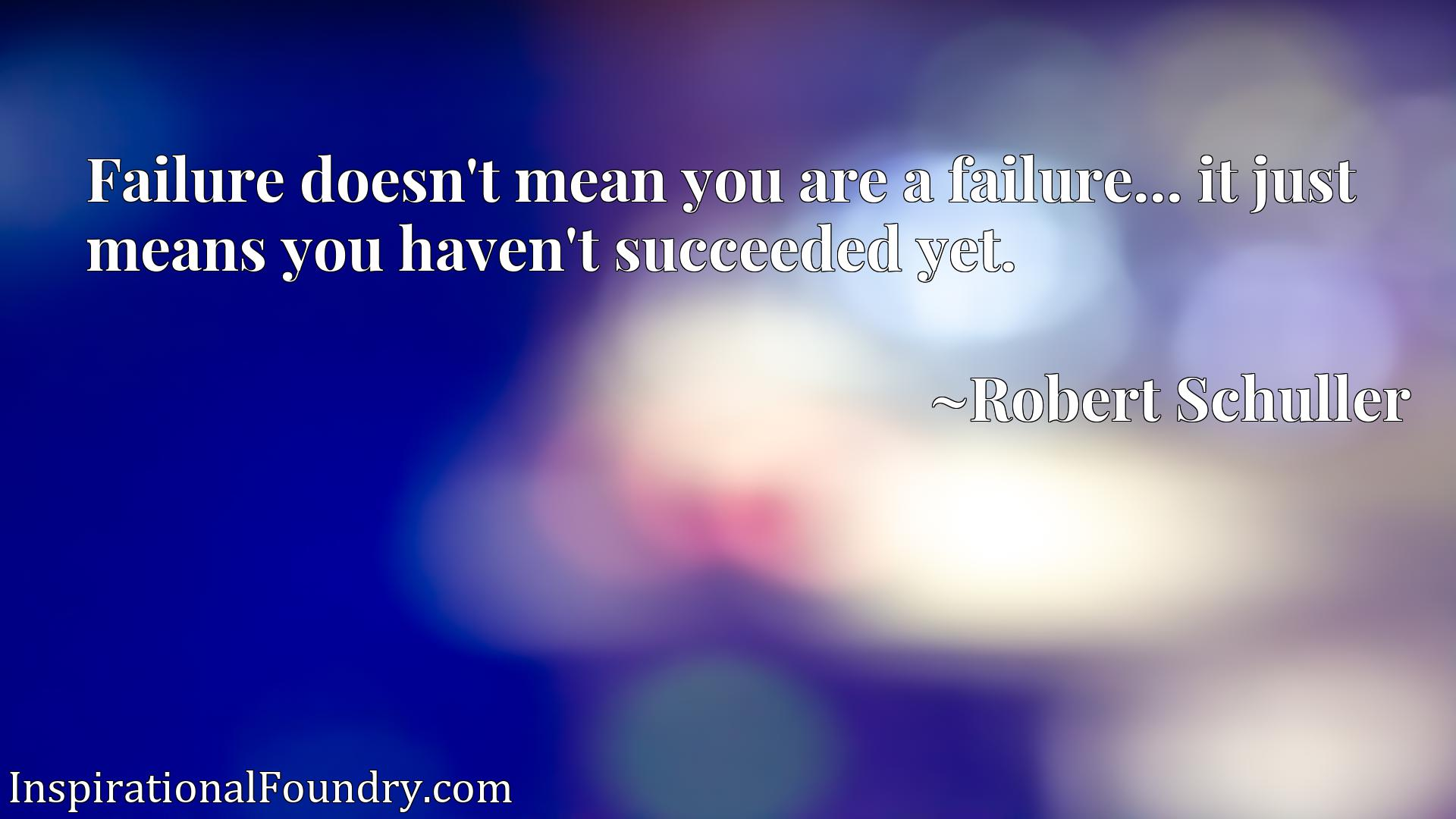 Failure doesn't mean you are a failure... it just means you haven't succeeded yet.