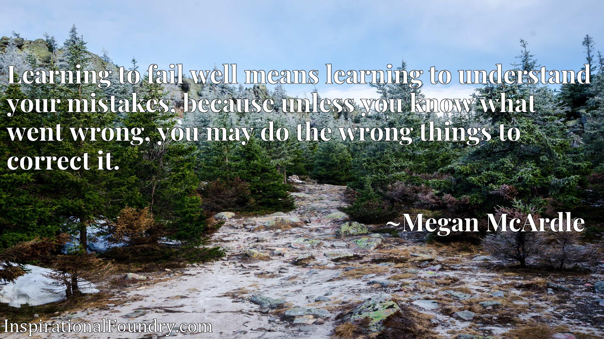 Learning to fail well means learning to understand your mistakes, because unless you know what went wrong, you may do the wrong things to correct it.