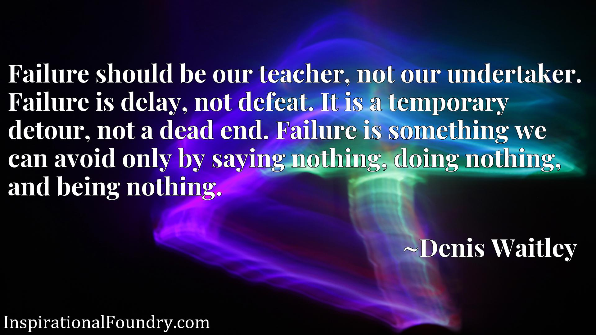 Failure should be our teacher, not our undertaker. Failure is delay, not defeat. It is a temporary detour, not a dead end. Failure is something we can avoid only by saying nothing, doing nothing, and being nothing.
