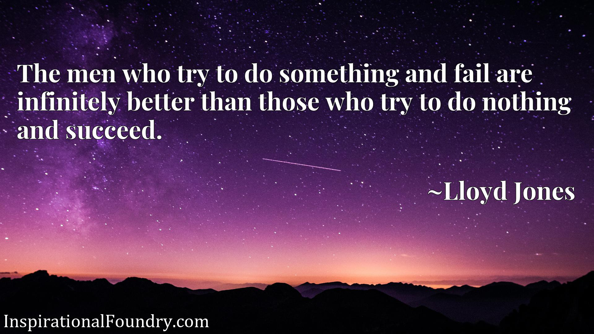The men who try to do something and fail are infinitely better than those who try to do nothing and succeed.