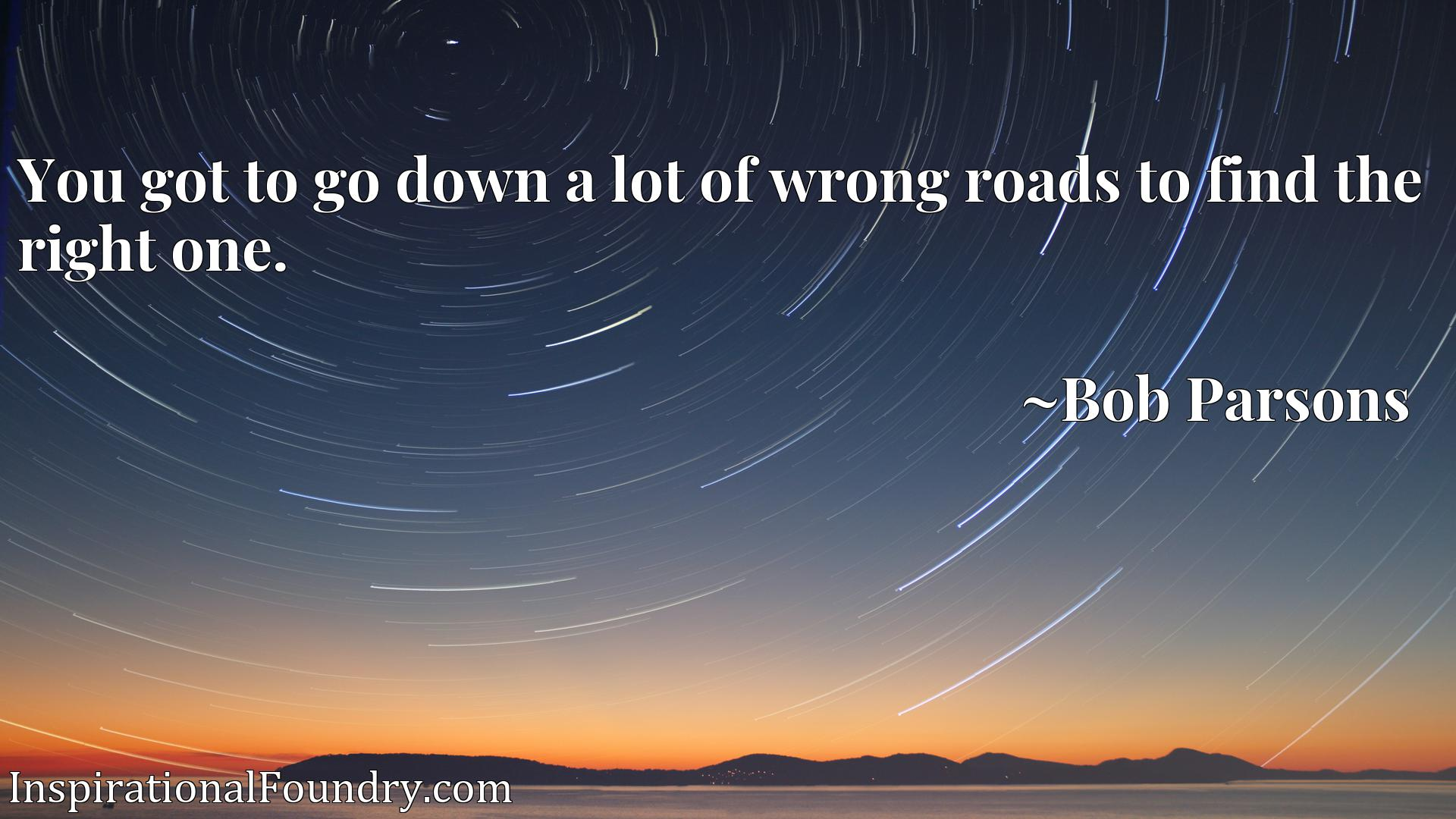 You got to go down a lot of wrong roads to find the right one.