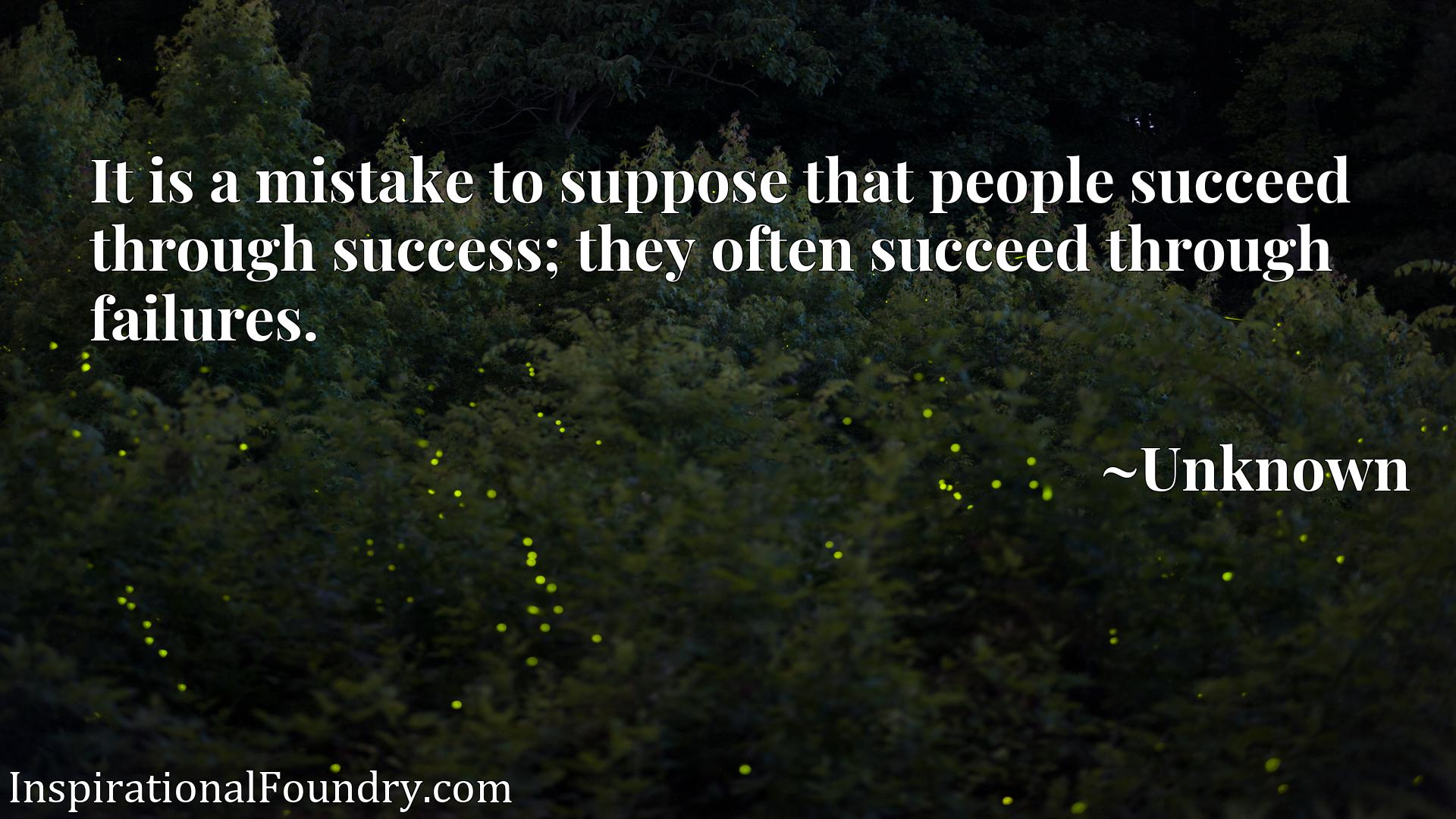 It is a mistake to suppose that people succeed through success; they often succeed through failures.