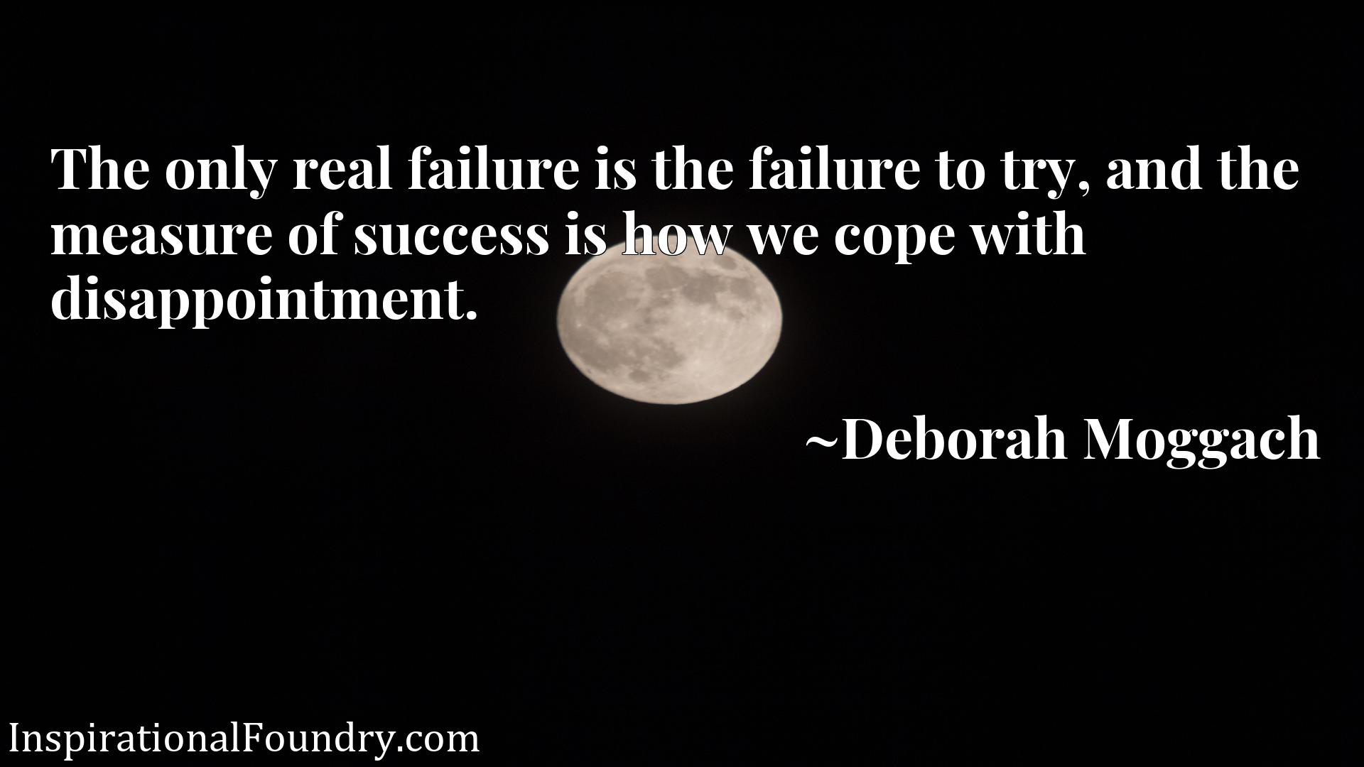 The only real failure is the failure to try, and the measure of success is how we cope with disappointment.