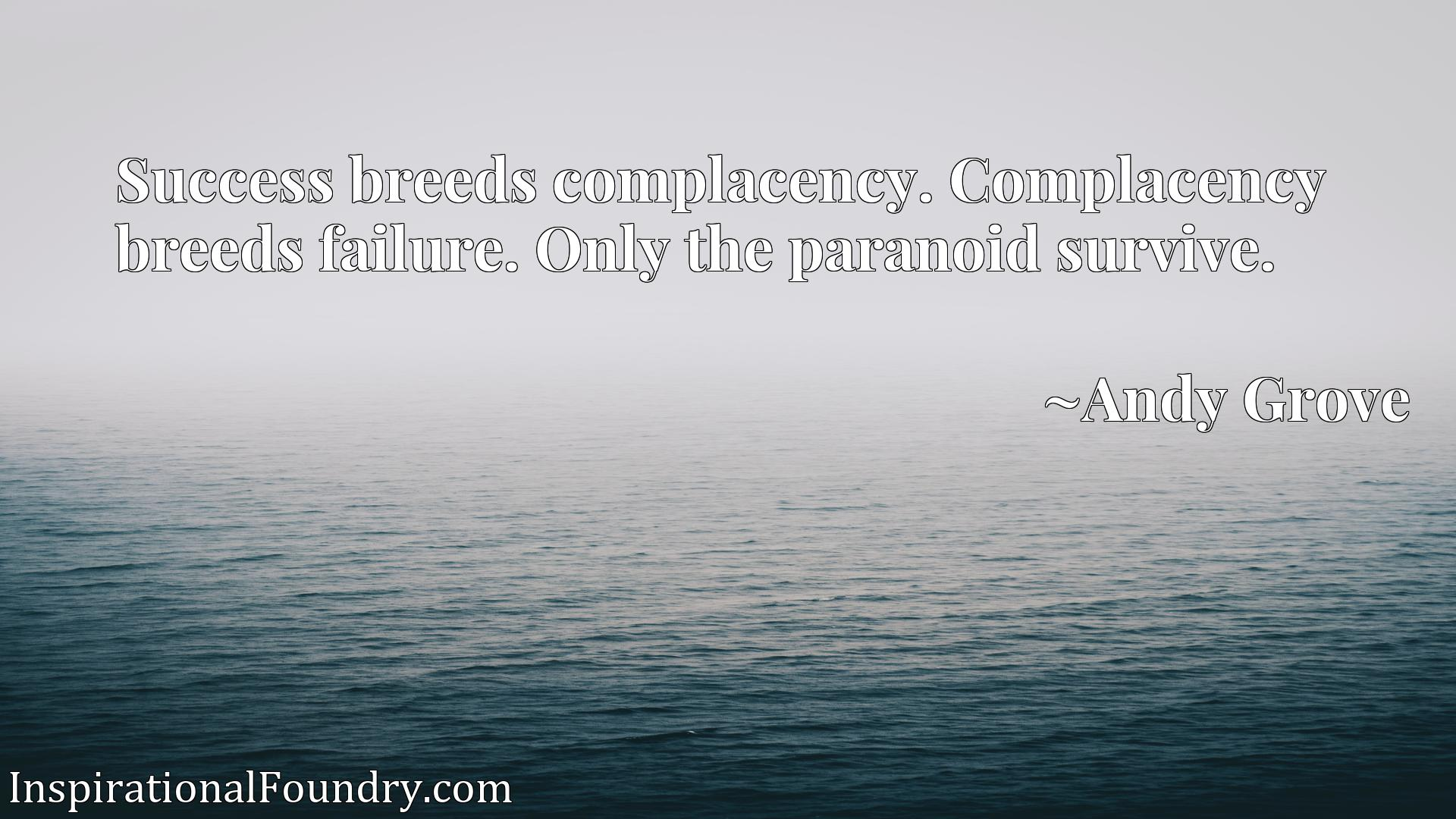 Success breeds complacency. Complacency breeds failure. Only the paranoid survive.