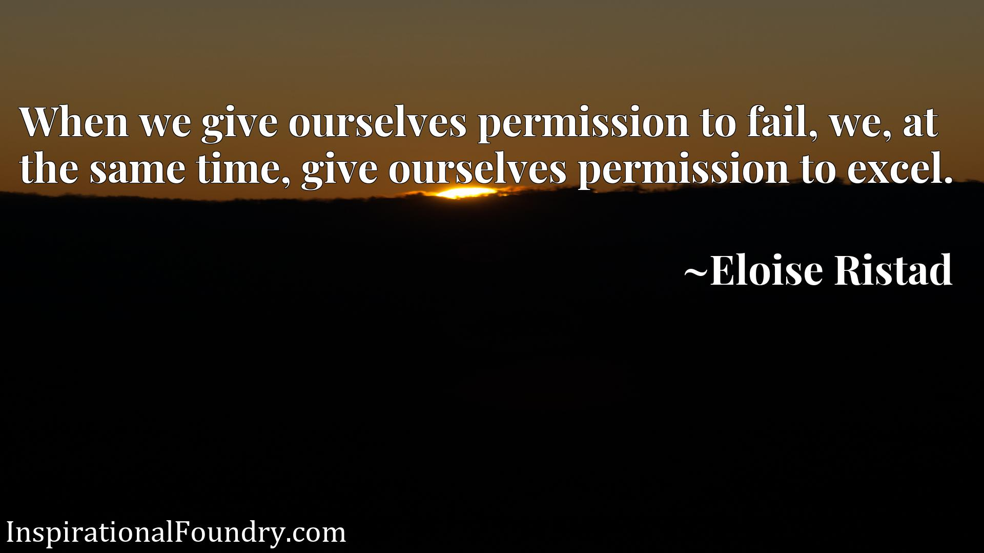 When we give ourselves permission to fail, we, at the same time, give ourselves permission to excel.