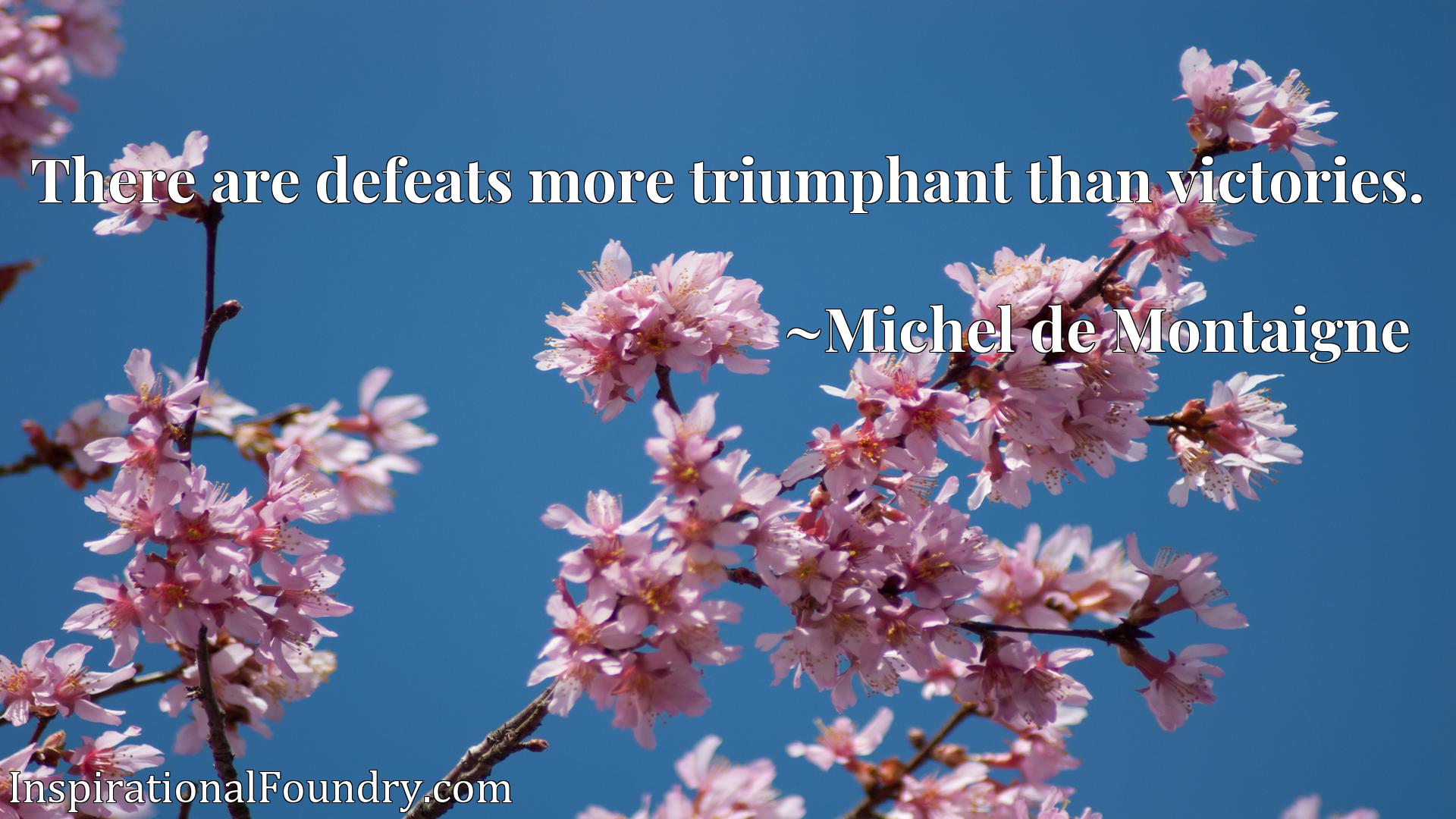 There are defeats more triumphant than victories.