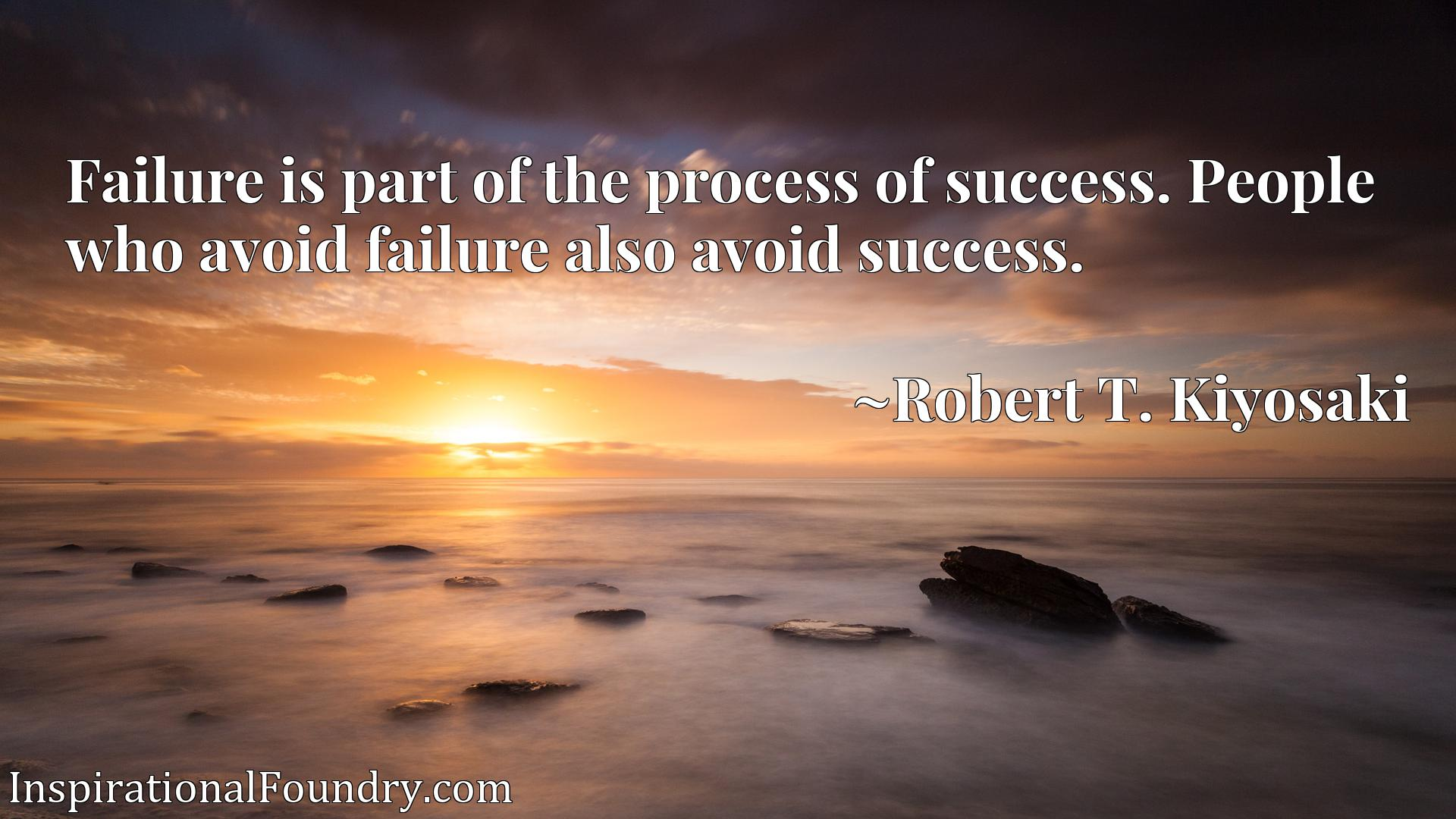 Failure is part of the process of success. People who avoid failure also avoid success.