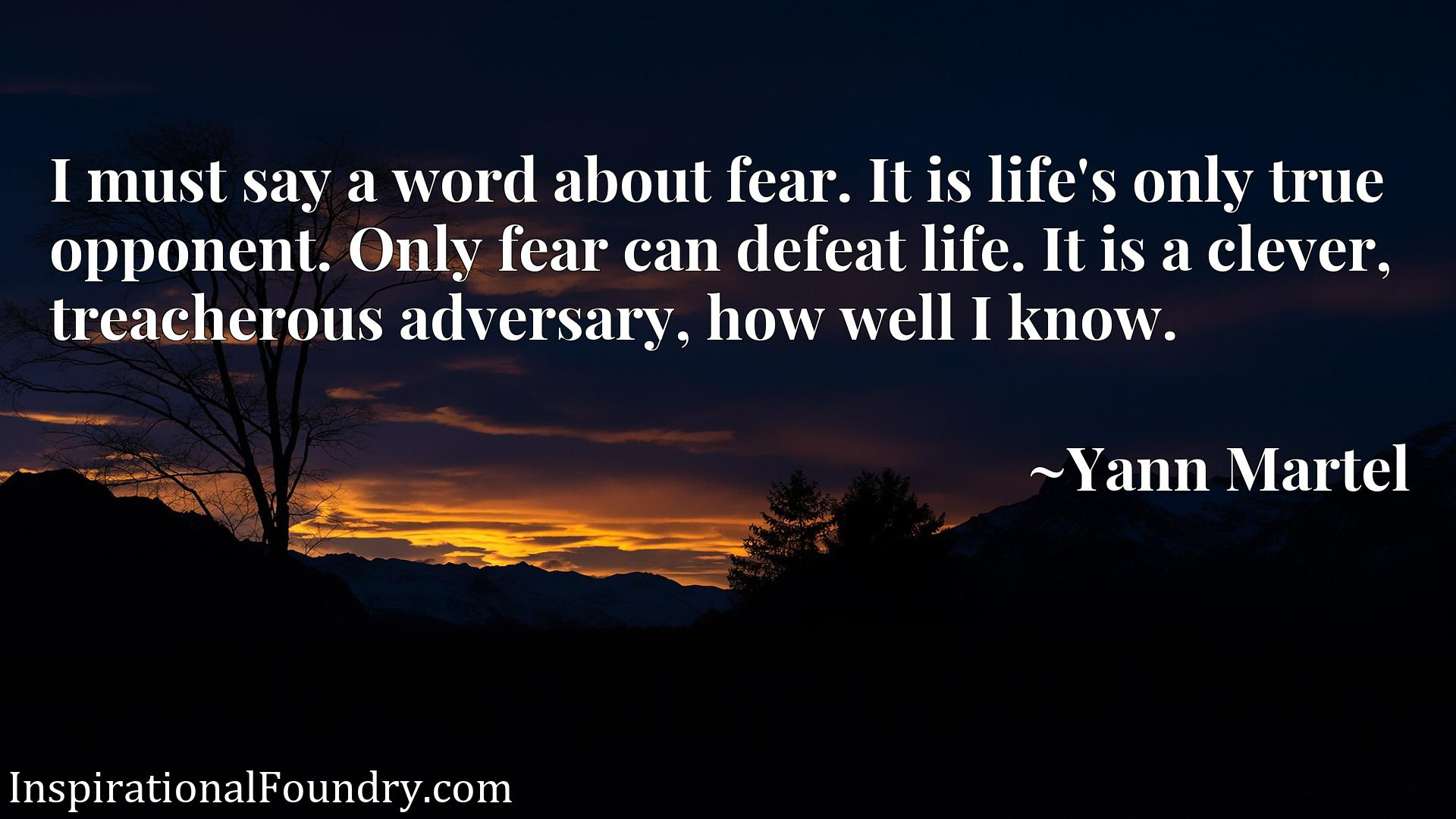 I must say a word about fear. It is life's only true opponent. Only fear can defeat life. It is a clever, treacherous adversary, how well I know.