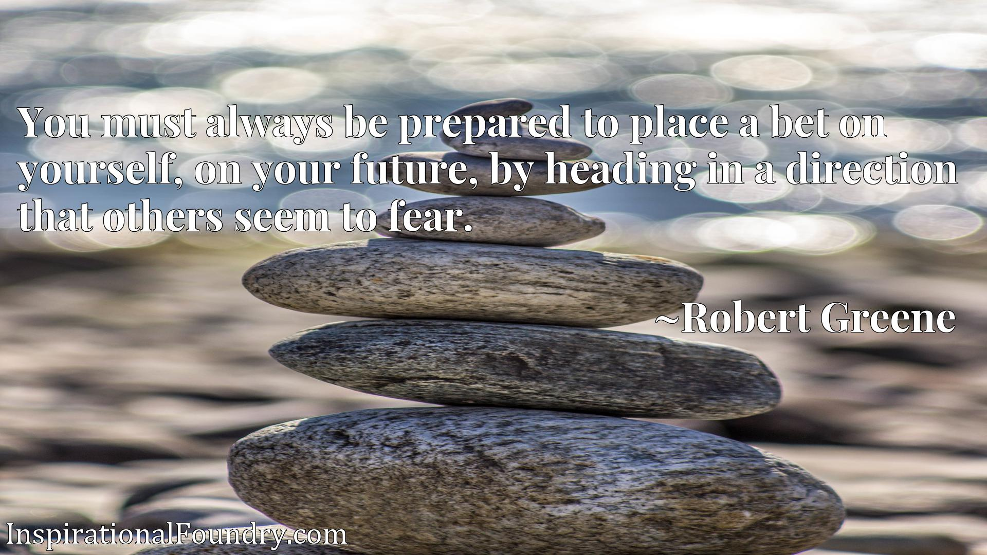 You must always be prepared to place a bet on yourself, on your future, by heading in a direction that others seem to fear.
