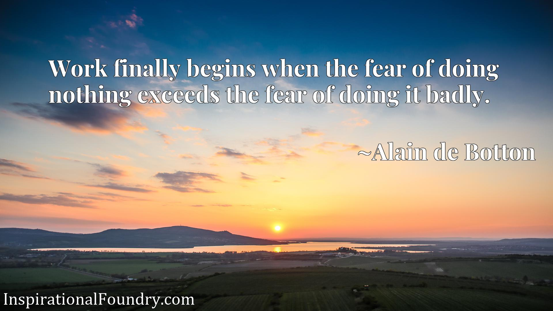 Work finally begins when the fear of doing nothing exceeds the fear of doing it badly.