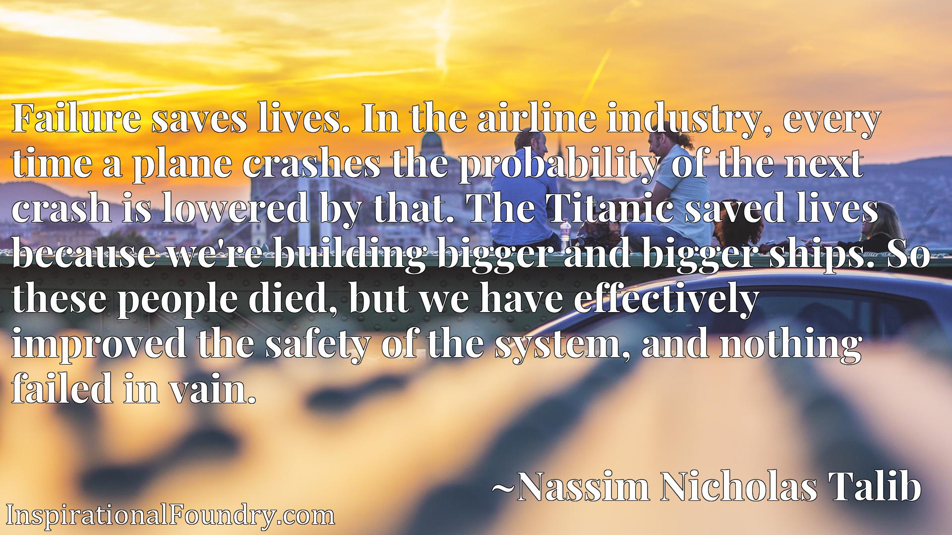 Failure saves lives. In the airline industry, every time a plane crashes the probability of the next crash is lowered by that. The Titanic saved lives because we're building bigger and bigger ships. So these people died, but we have effectively improved the safety of the system, and nothing failed in vain.