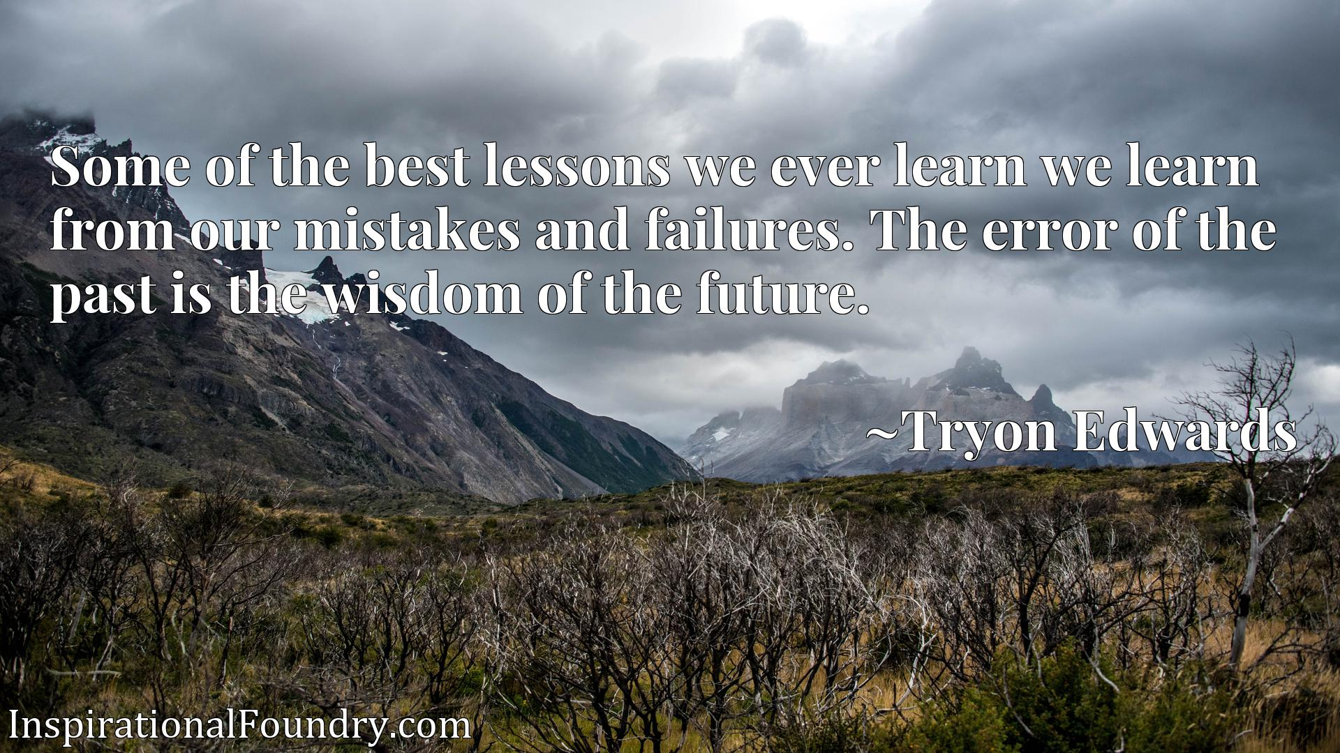 Some of the best lessons we ever learn we learn from our mistakes and failures. The error of the past is the wisdom of the future.
