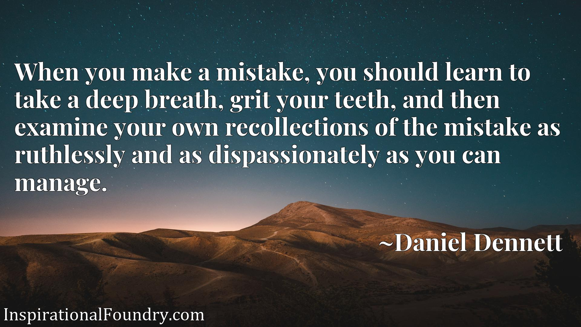 When you make a mistake, you should learn to take a deep breath, grit your teeth, and then examine your own recollections of the mistake as ruthlessly and as dispassionately as you can manage.