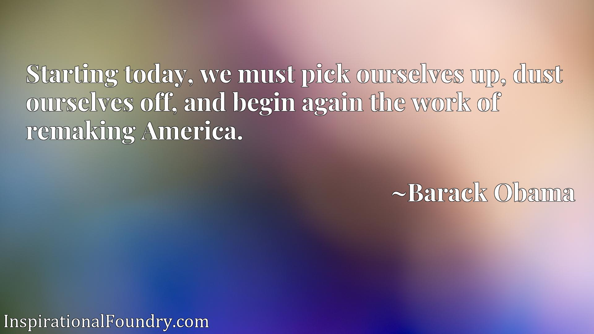 Starting today, we must pick ourselves up, dust ourselves off, and begin again the work of remaking America.