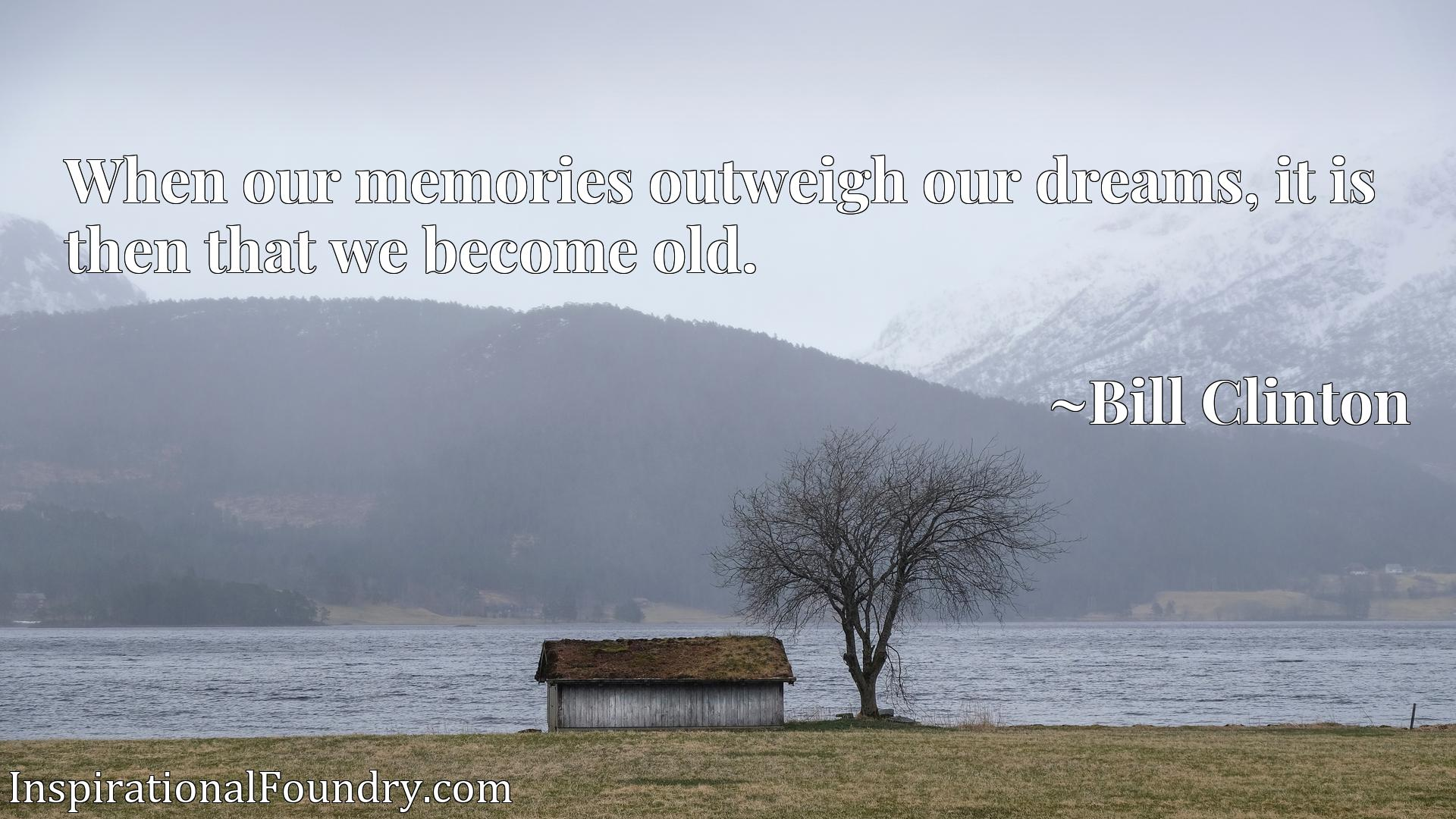 When our memories outweigh our dreams, it is then that we become old.
