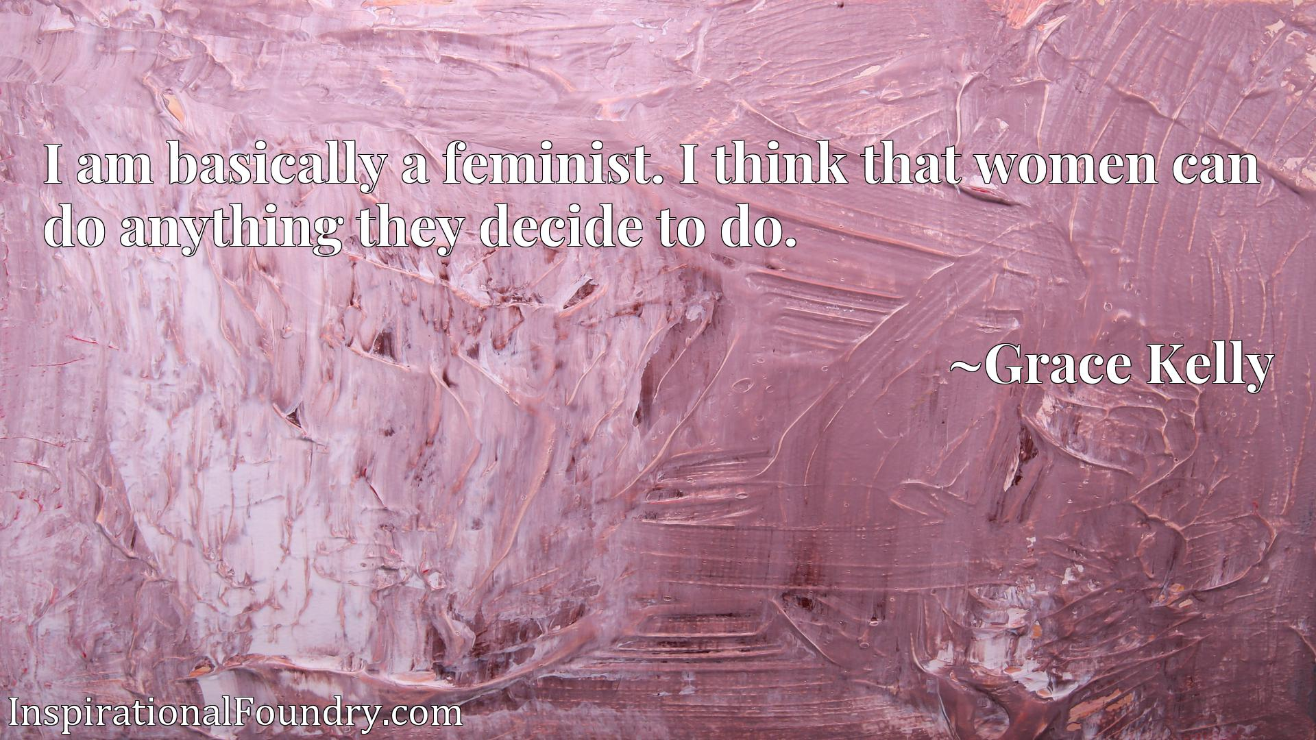 I am basically a feminist. I think that women can do anything they decide to do.