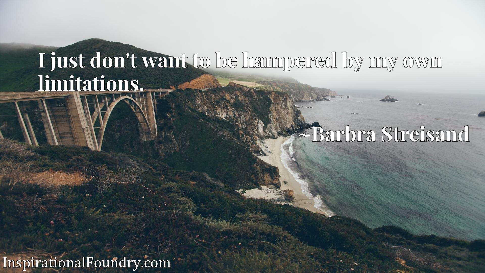 I just don't want to be hampered by my own limitations.