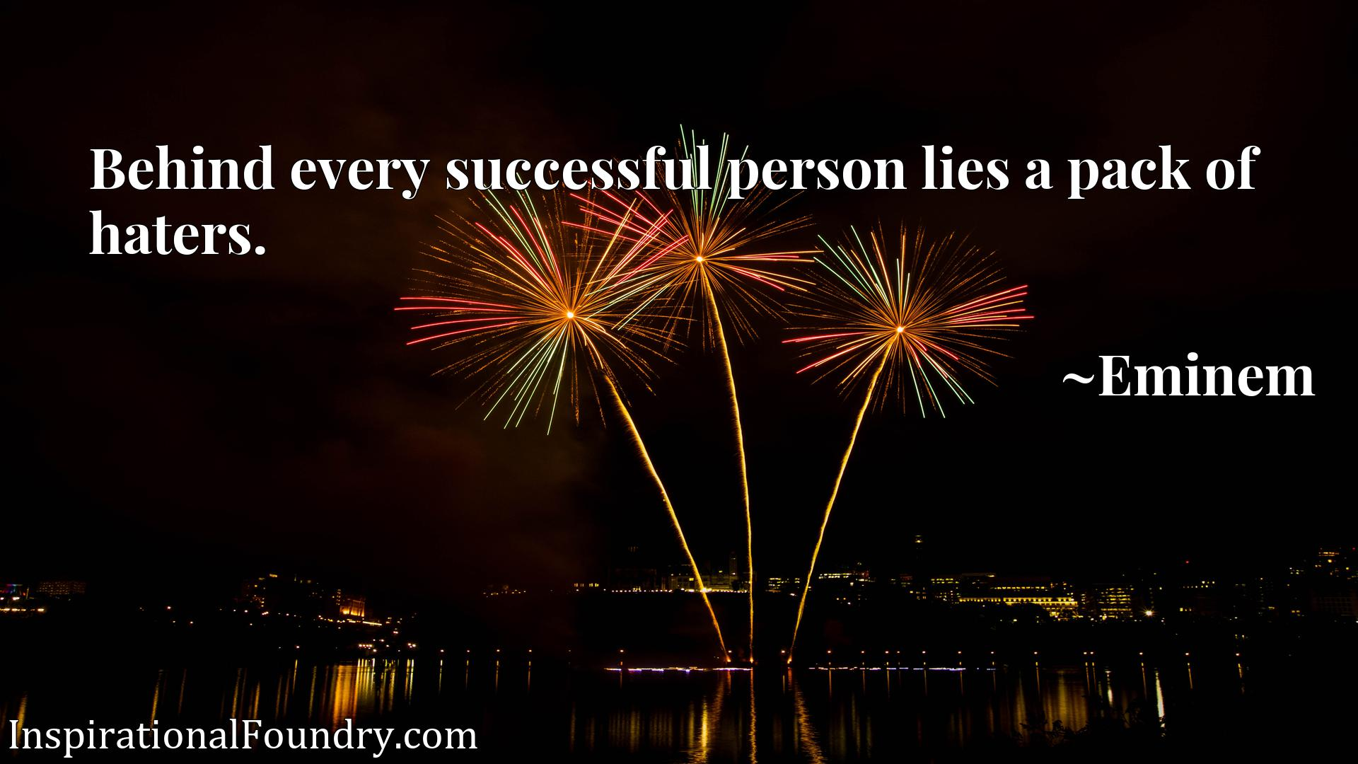 Behind every successful person lies a pack of haters.