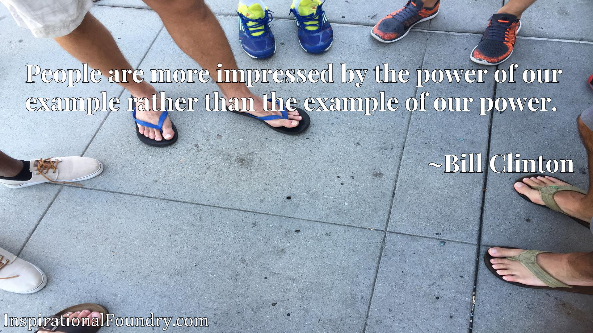 People are more impressed by the power of our example rather than the example of our power.