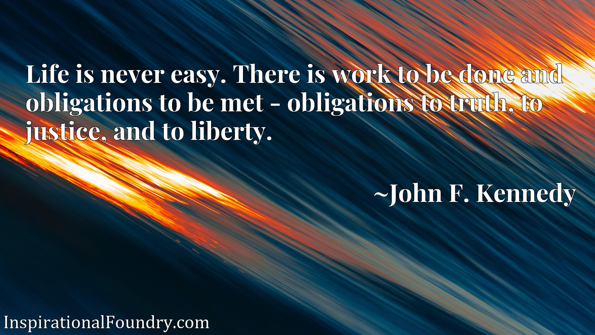 Life is never easy. There is work to be done and obligations to be met - obligations to truth, to justice, and to liberty.