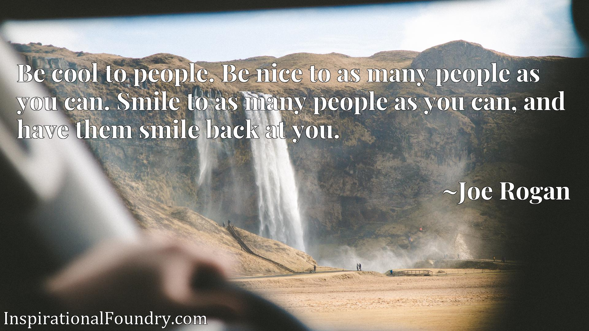 Be cool to people. Be nice to as many people as you can. Smile to as many people as you can, and have them smile back at you.