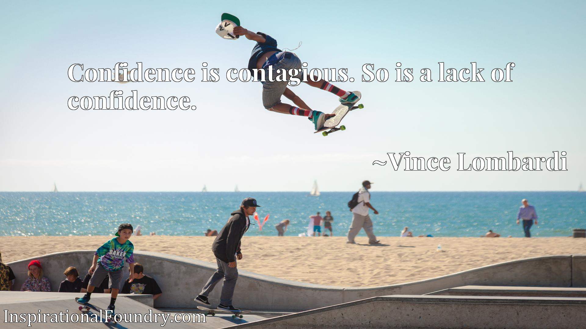 Confidence is contagious. So is a lack of confidence.