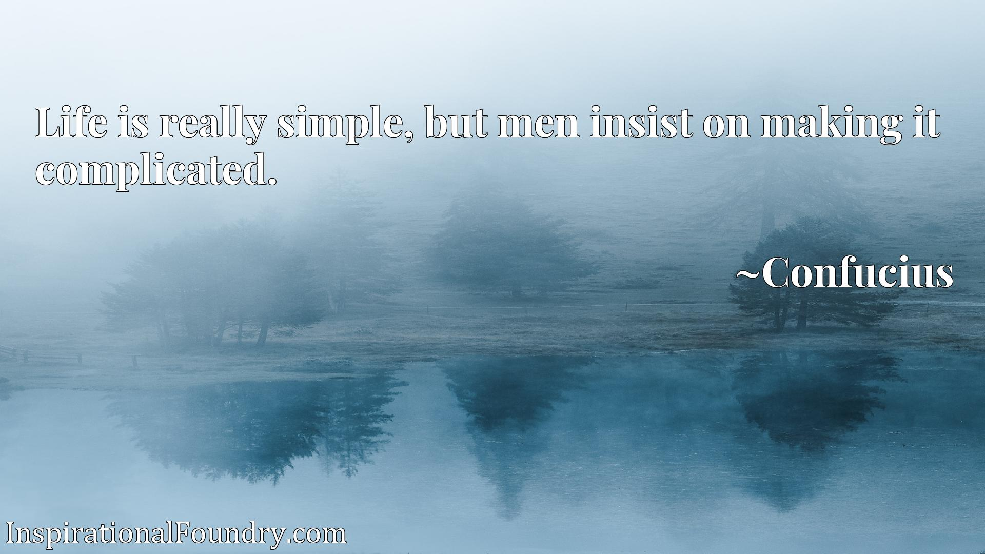 Life is really simple, but men insist on making it complicated.