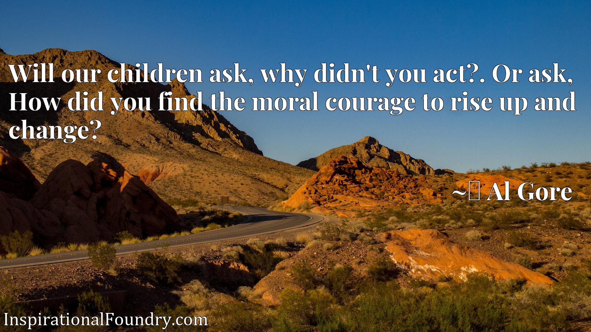 Will our children ask, why didn't you act?x9d. Or ask, How did you find the moral courage to rise up and change?