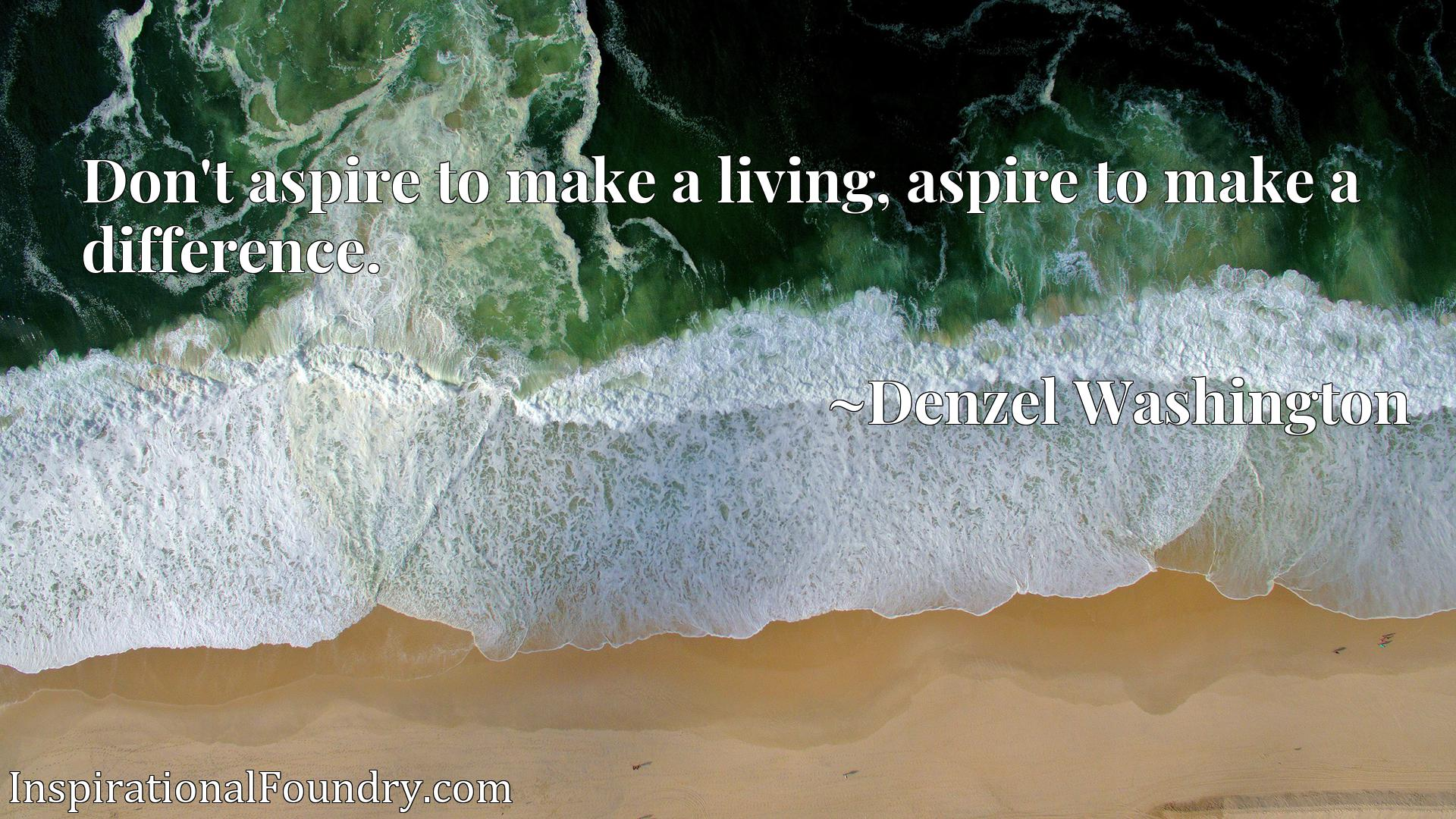 Don't aspire to make a living, aspire to make a difference.