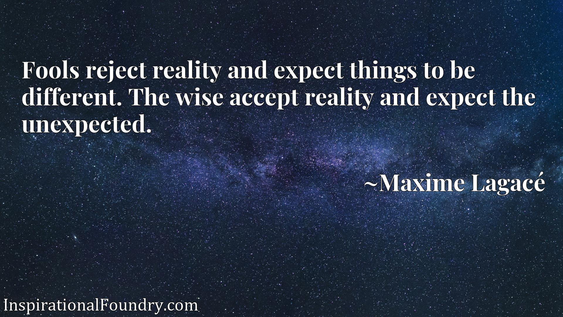 Fools reject reality and expect things to be different. The wise accept reality and expect the unexpected.