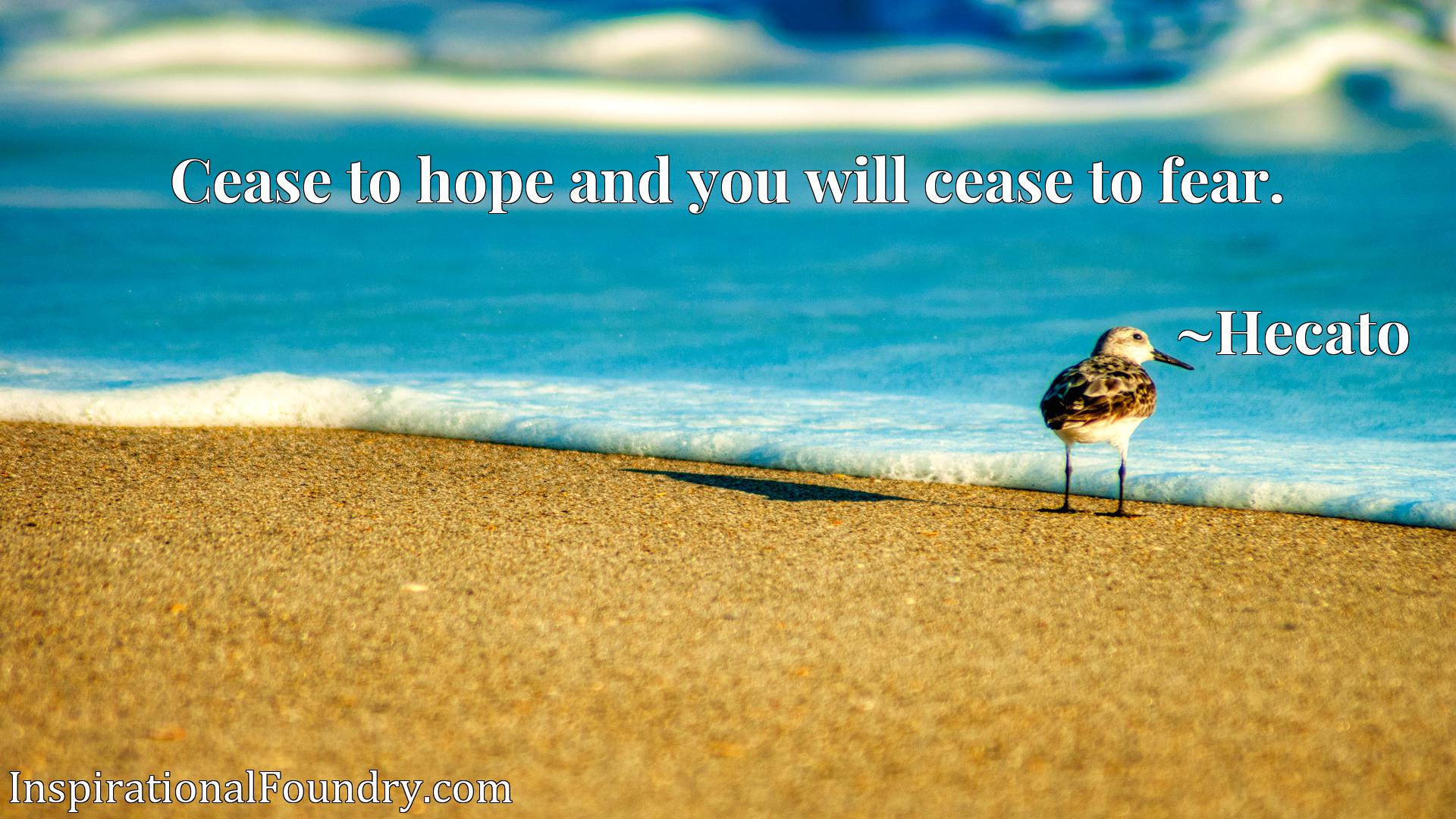 Cease to hope and you will cease to fear.