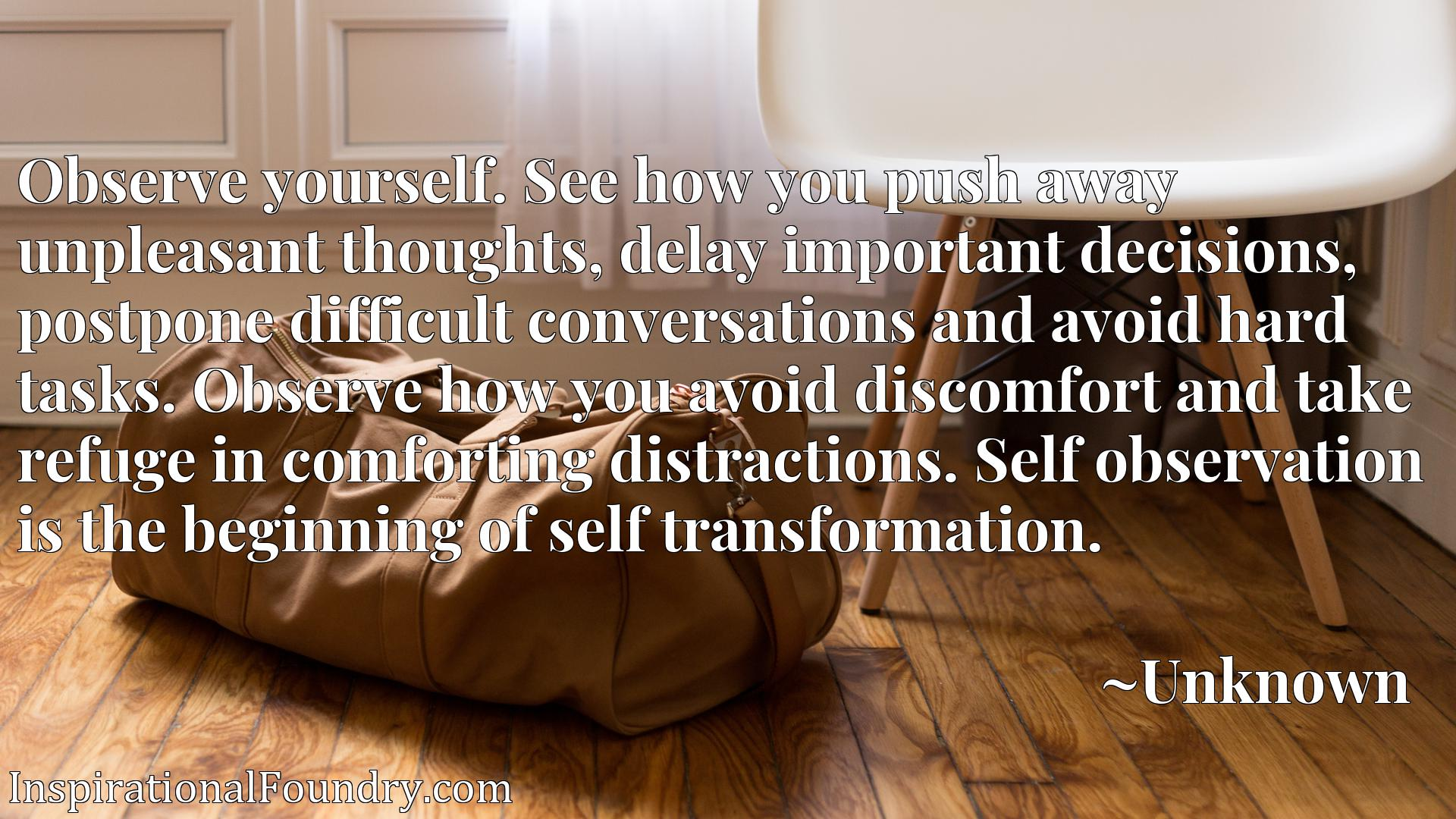 Observe yourself. See how you push away unpleasant thoughts, delay important decisions, postpone difficult conversations and avoid hard tasks. Observe how you avoid discomfort and take refuge in comforting distractions. Self observation is the beginning of self transformation.