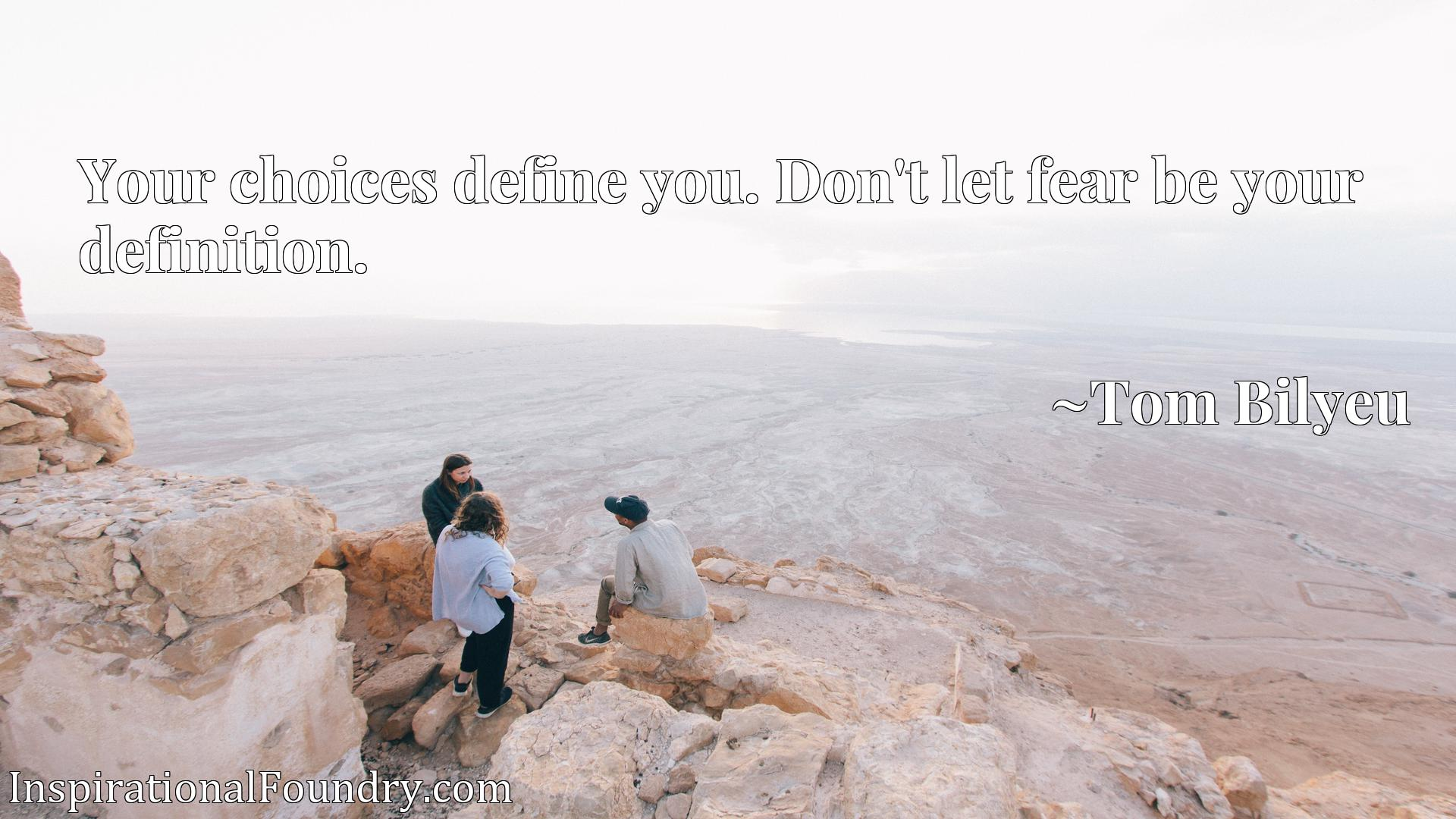 Your choices define you. Don't let fear be your definition.