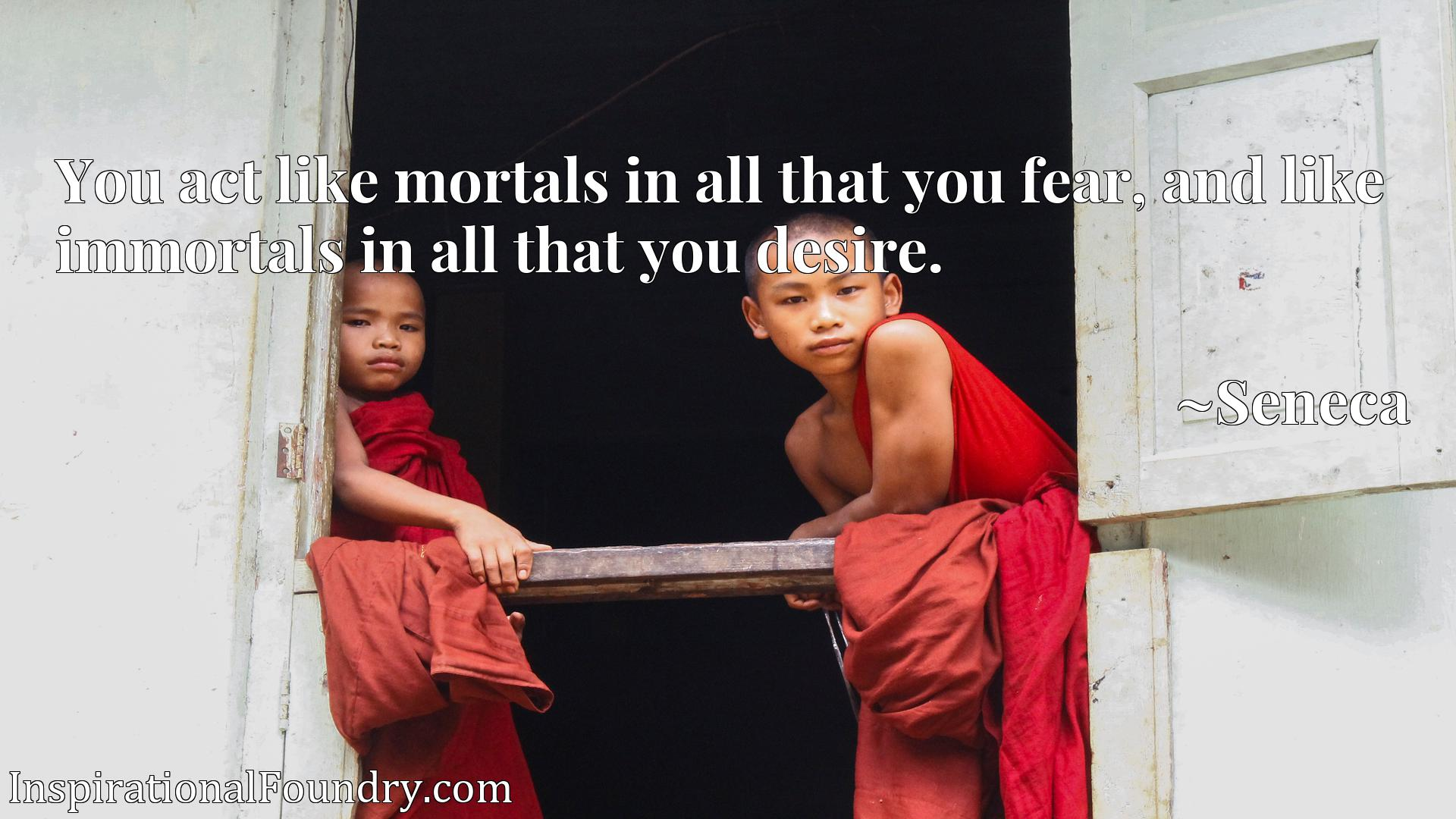 You act like mortals in all that you fear, and like immortals in all that you desire.