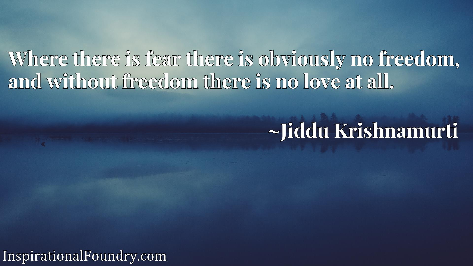 Where there is fear there is obviously no freedom, and without freedom there is no love at all.