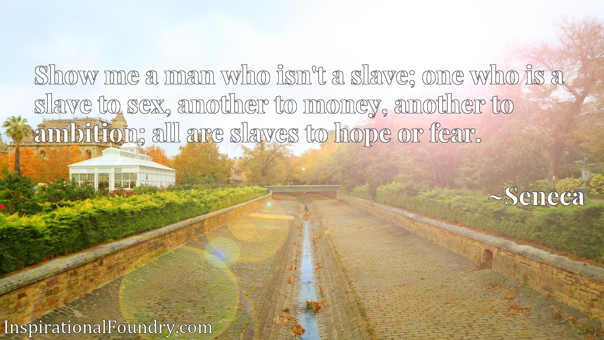 Show me a man who isn't a slave; one who is a slave to sex, another to money, another to ambition; all are slaves to hope or fear.