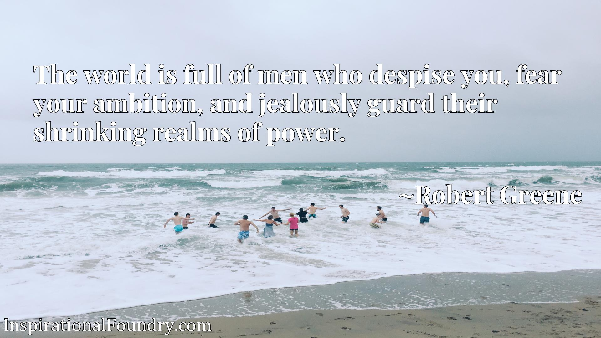 The world is full of men who despise you, fear your ambition, and jealously guard their shrinking realms of power.